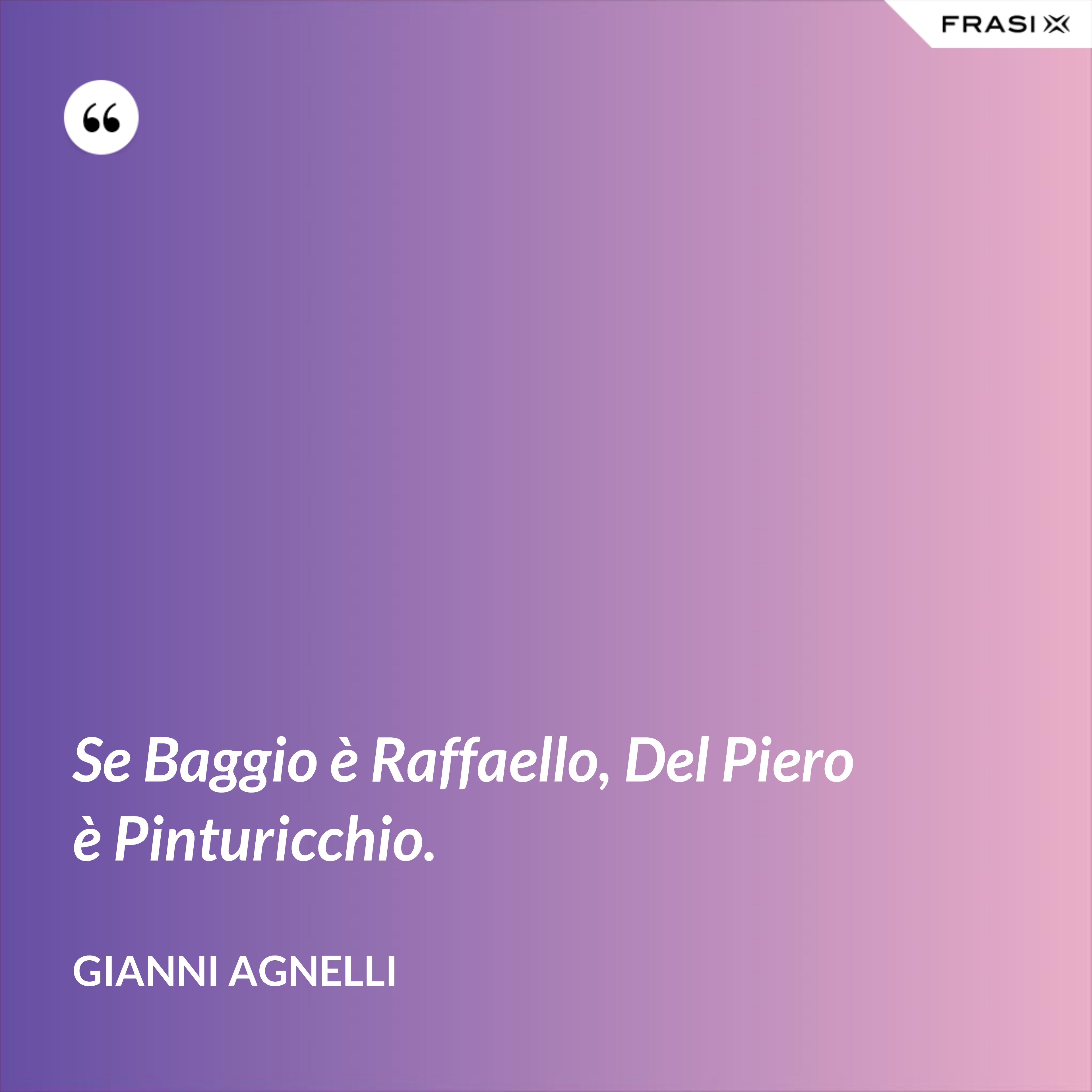 Se Baggio è Raffaello, Del Piero è Pinturicchio. - Gianni Agnelli