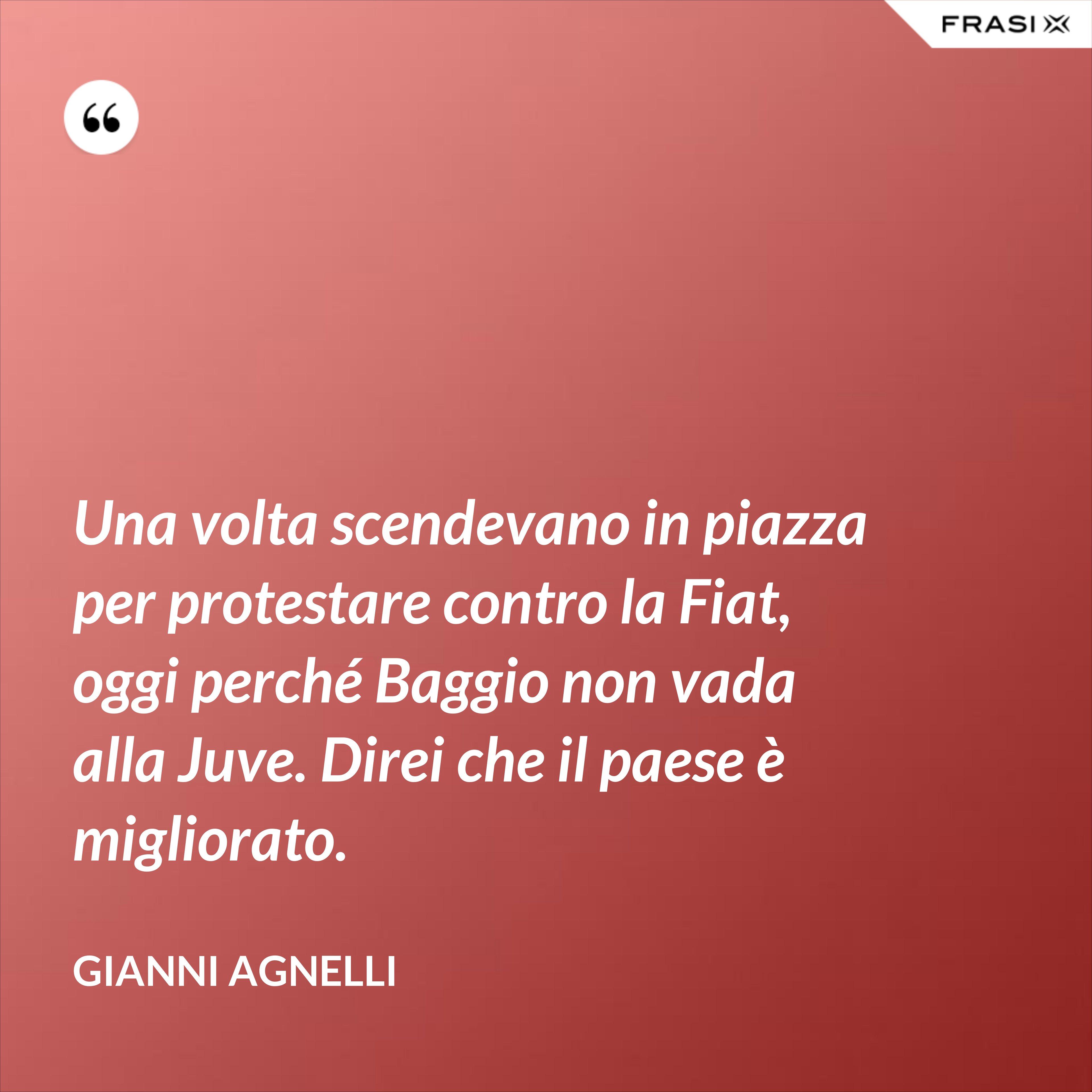 Una volta scendevano in piazza per protestare contro la Fiat, oggi perché Baggio non vada alla Juve. Direi che il paese è migliorato. - Gianni Agnelli