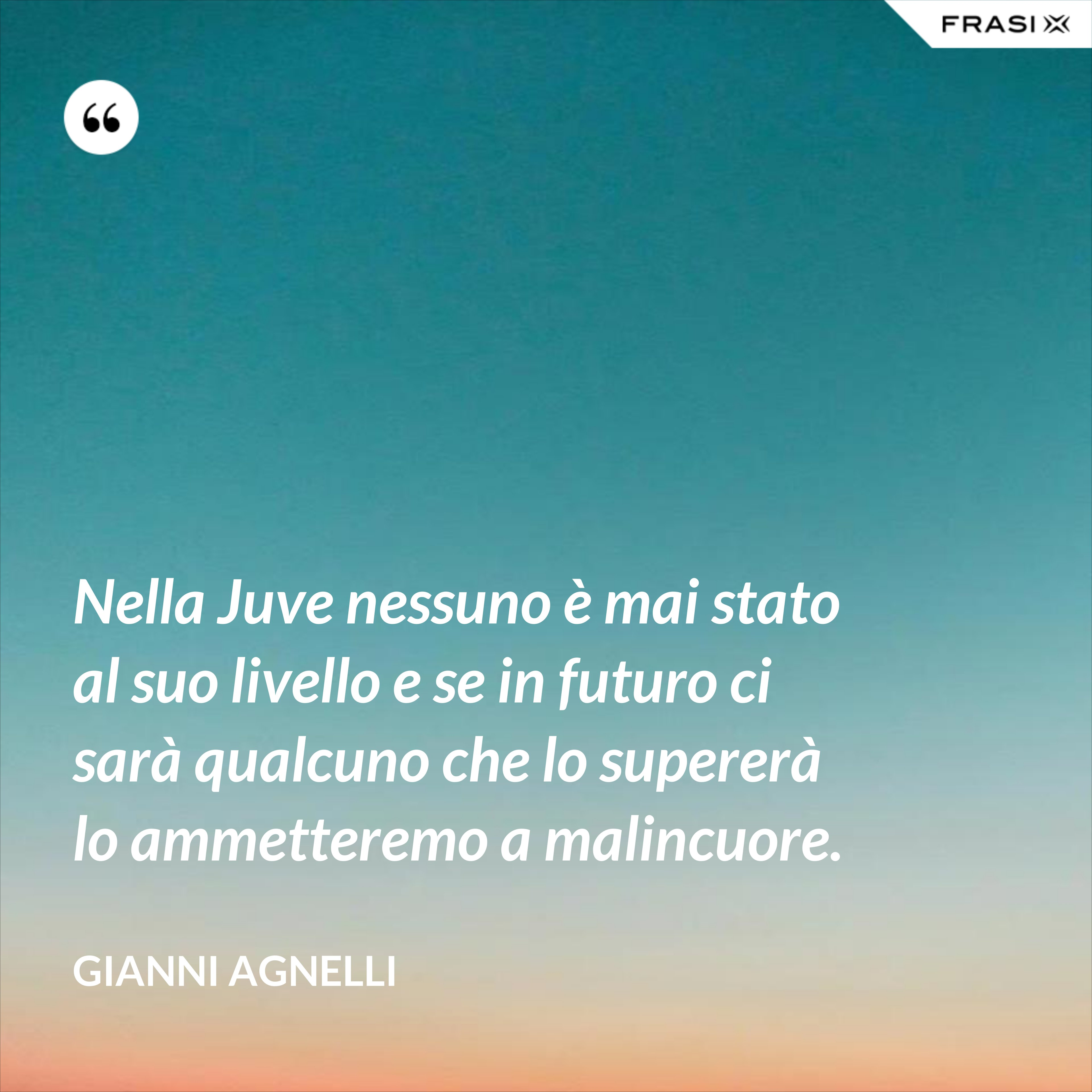 Nella Juve nessuno è mai stato al suo livello e se in futuro ci sarà qualcuno che lo supererà lo ammetteremo a malincuore. - Gianni Agnelli