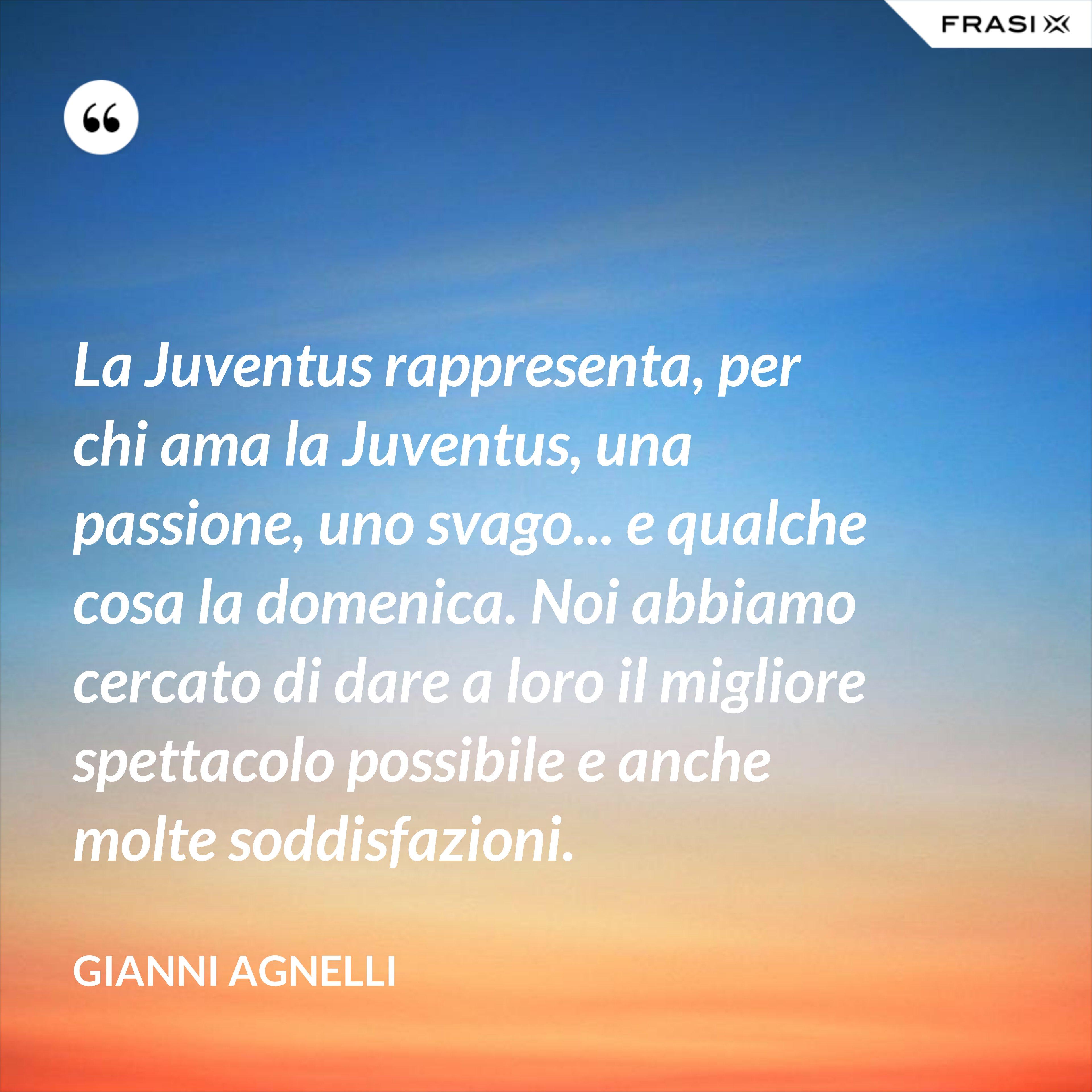 La Juventus rappresenta, per chi ama la Juventus, una passione, uno svago... e qualche cosa la domenica. Noi abbiamo cercato di dare a loro il migliore spettacolo possibile e anche molte soddisfazioni. - Gianni Agnelli