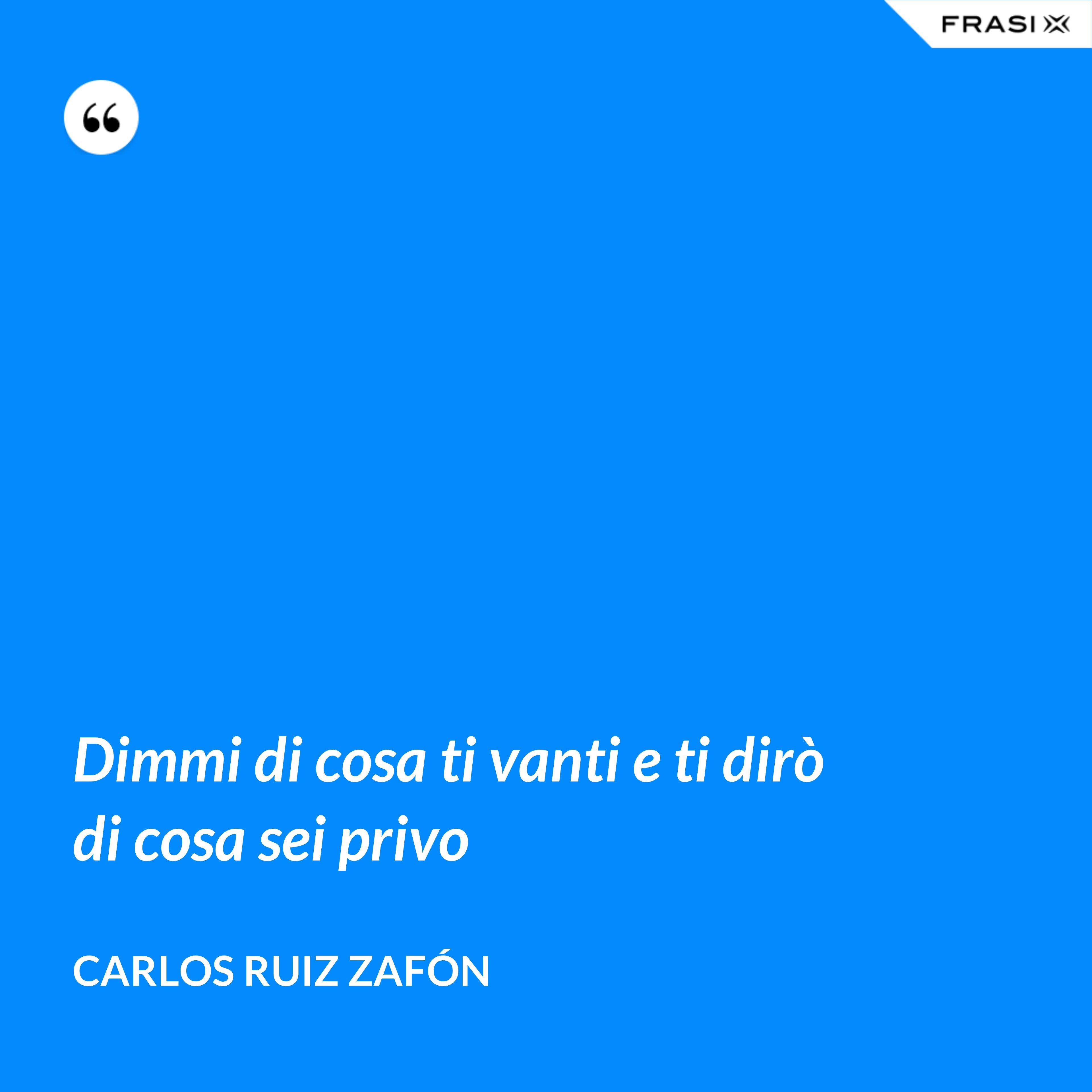 Dimmi di cosa ti vanti e ti dirò di cosa sei privo - Carlos Ruiz Zafón