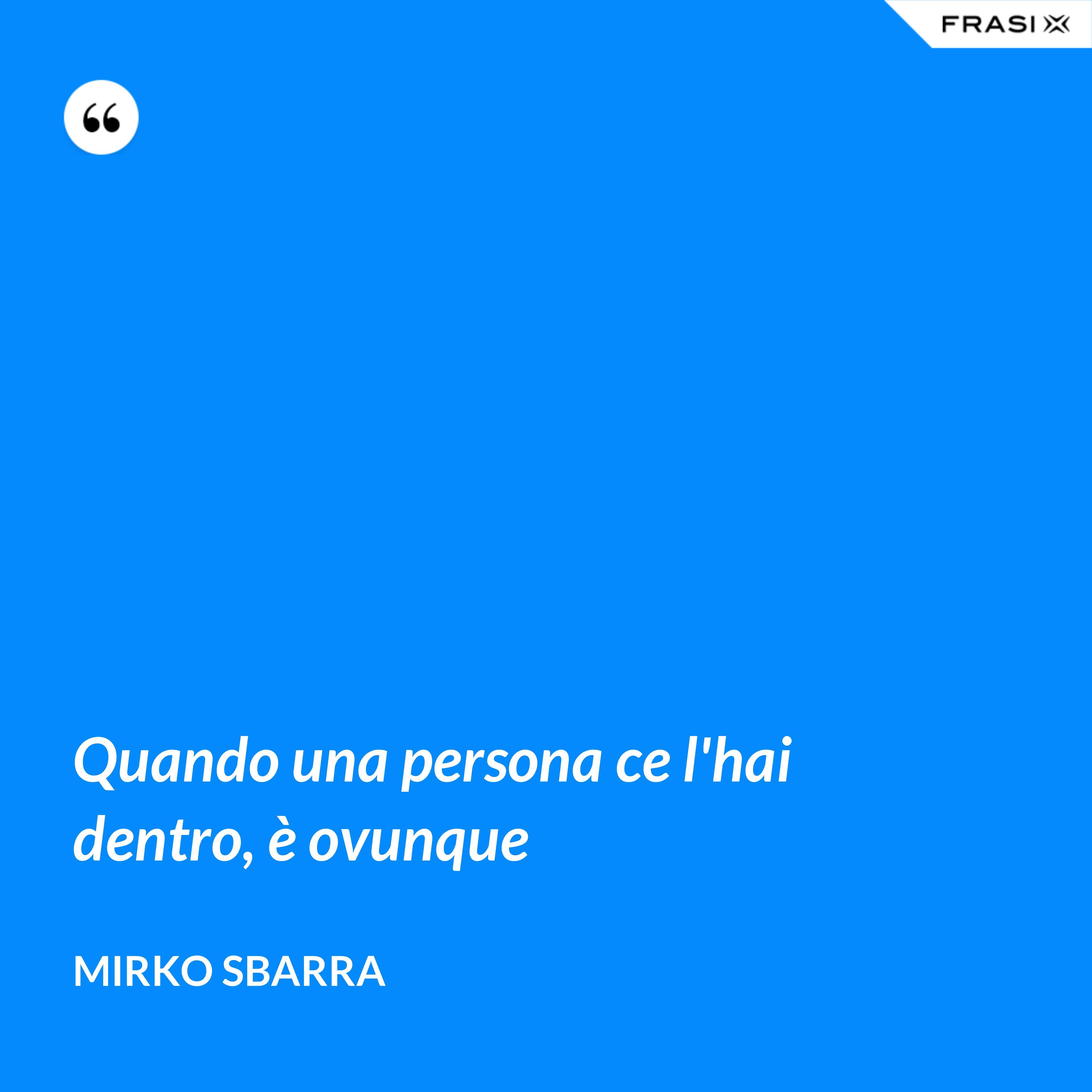 Quando una persona ce l'hai dentro, è ovunque - Mirko Sbarra