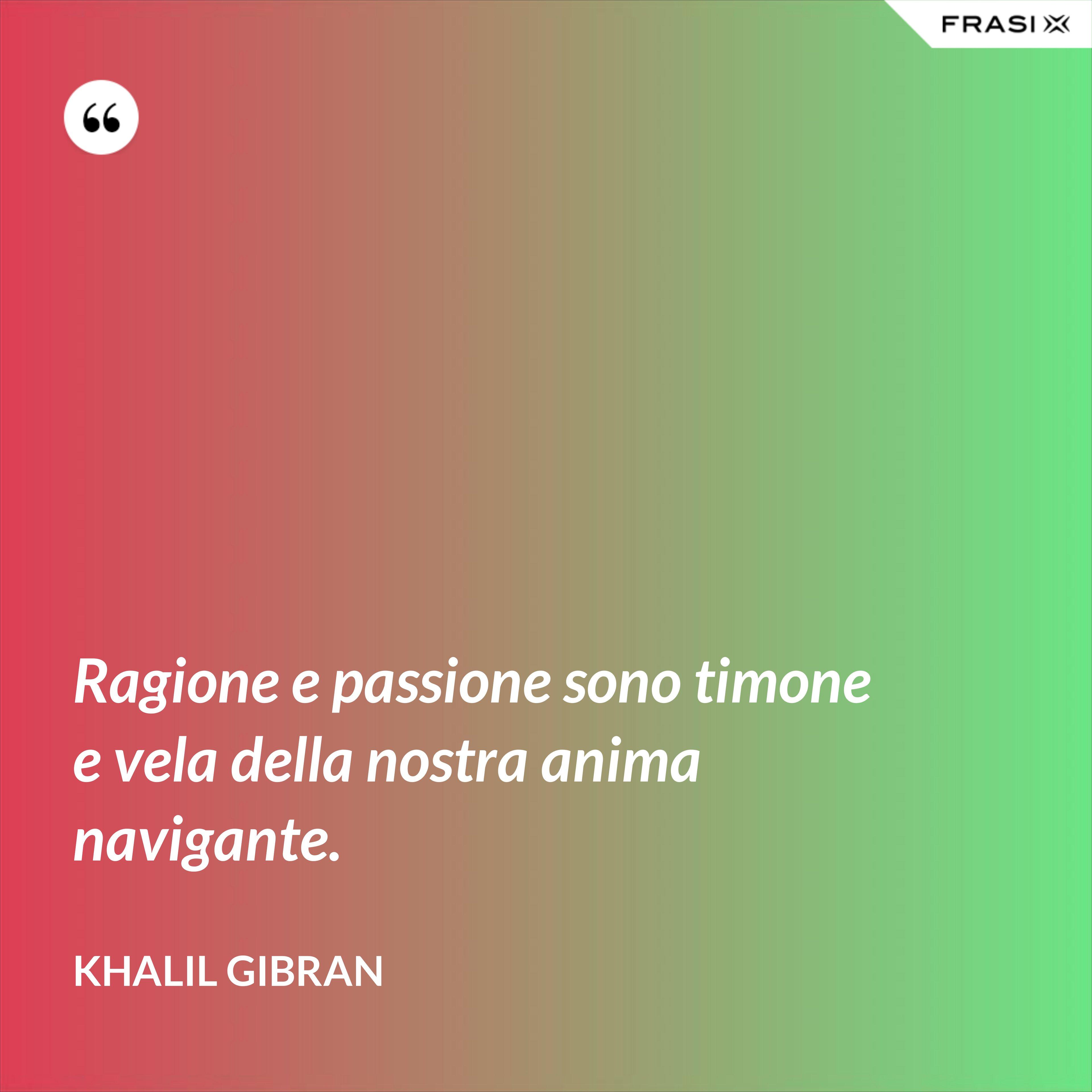 Ragione e passione sono timone e vela della nostra anima navigante. - Khalil Gibran