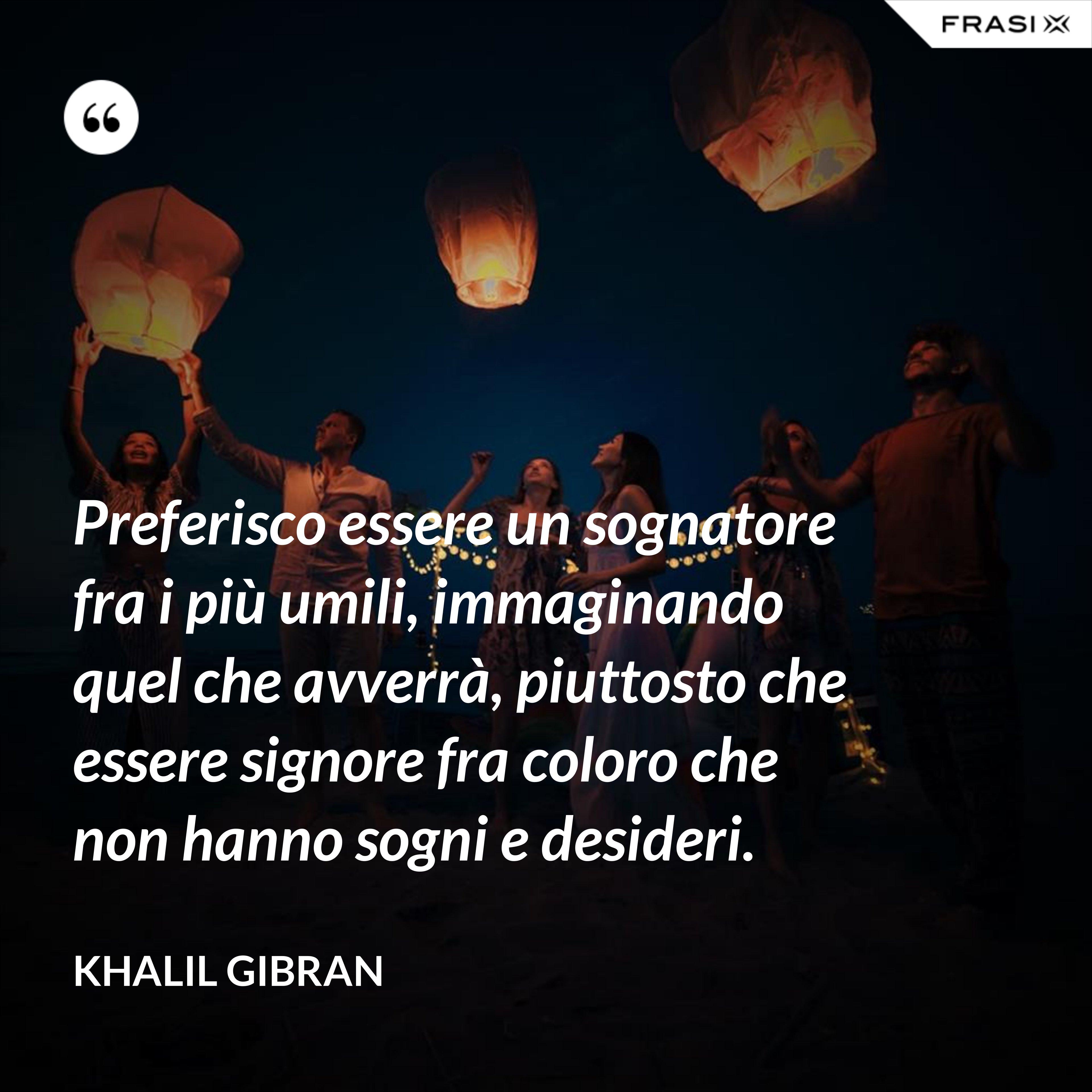 Preferisco essere un sognatore fra i più umili, immaginando quel che avverrà, piuttosto che essere signore fra coloro che non hanno sogni e desideri. - Khalil Gibran