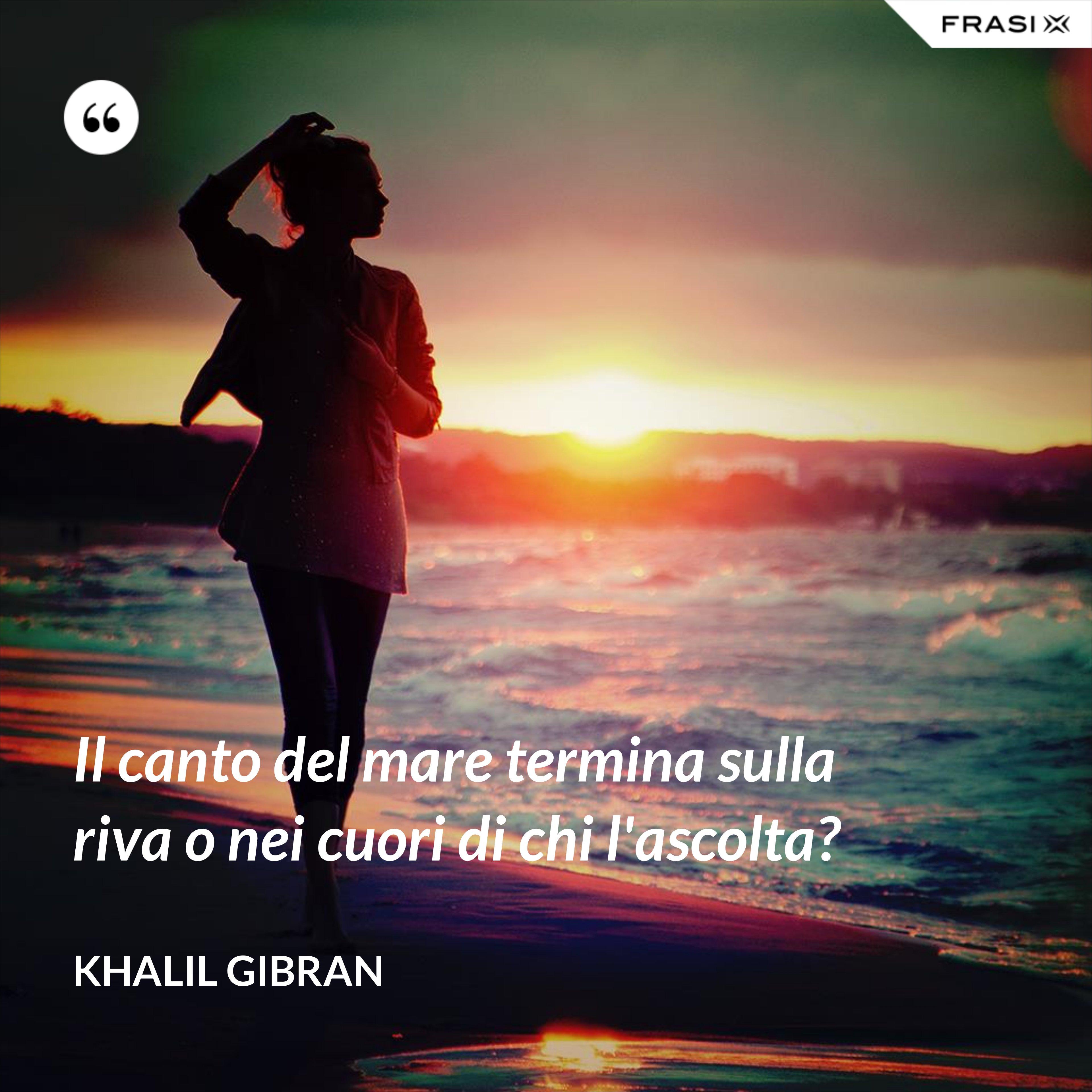 Il canto del mare termina sulla riva o nei cuori di chi l'ascolta? - Khalil Gibran