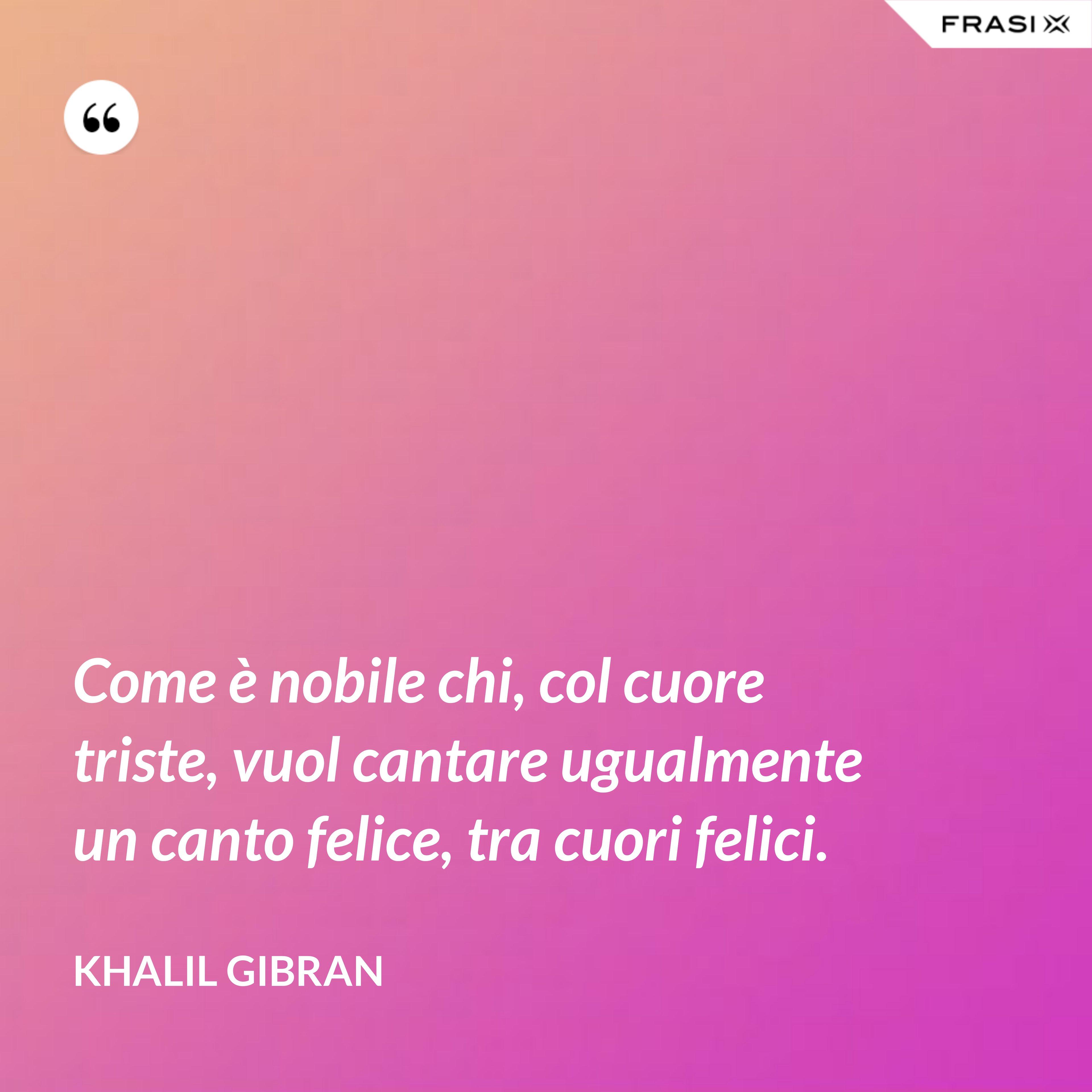 Come è nobile chi, col cuore triste, vuol cantare ugualmente un canto felice, tra cuori felici. - Khalil Gibran