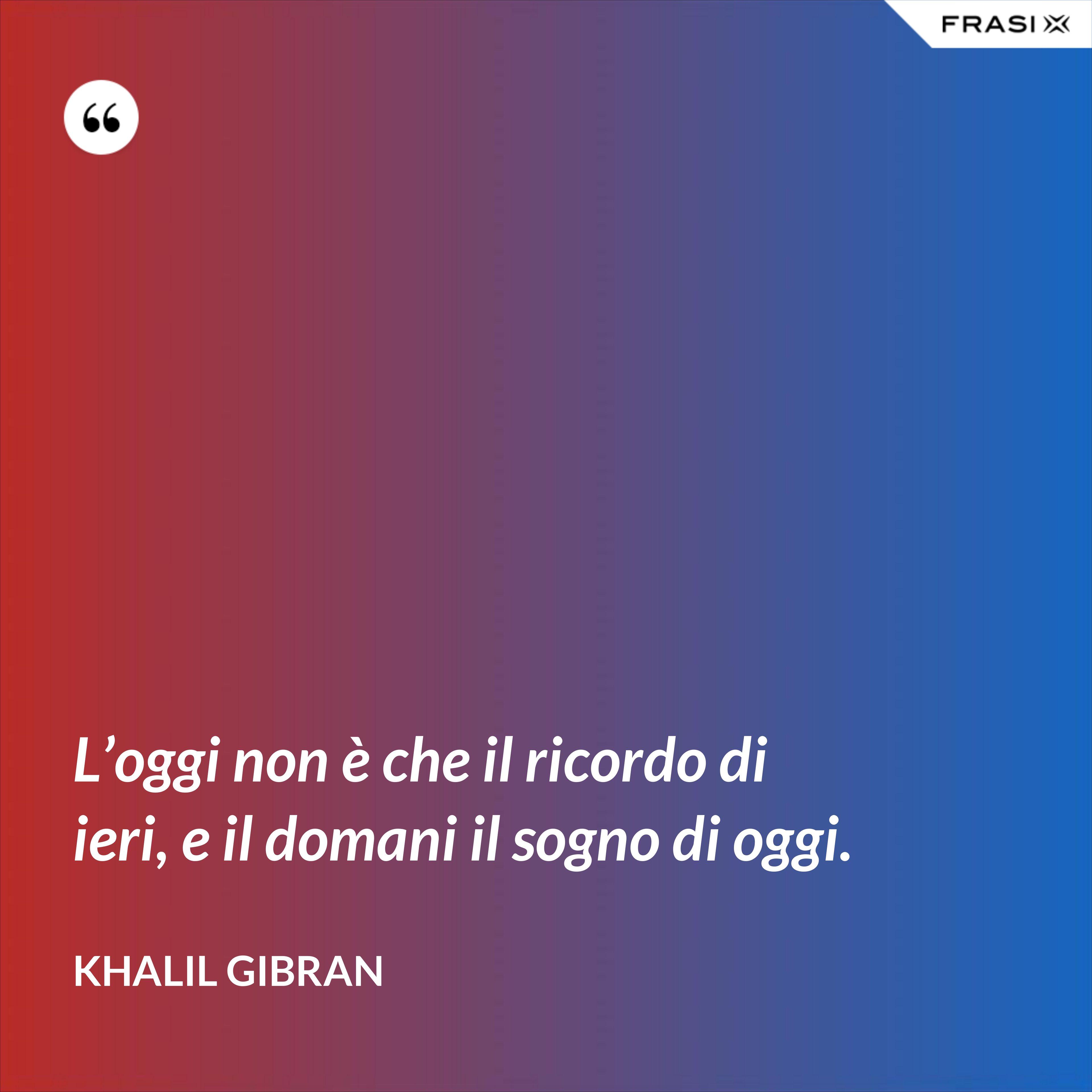 L'oggi non è che il ricordo di ieri, e il domani il sogno di oggi. - Khalil Gibran