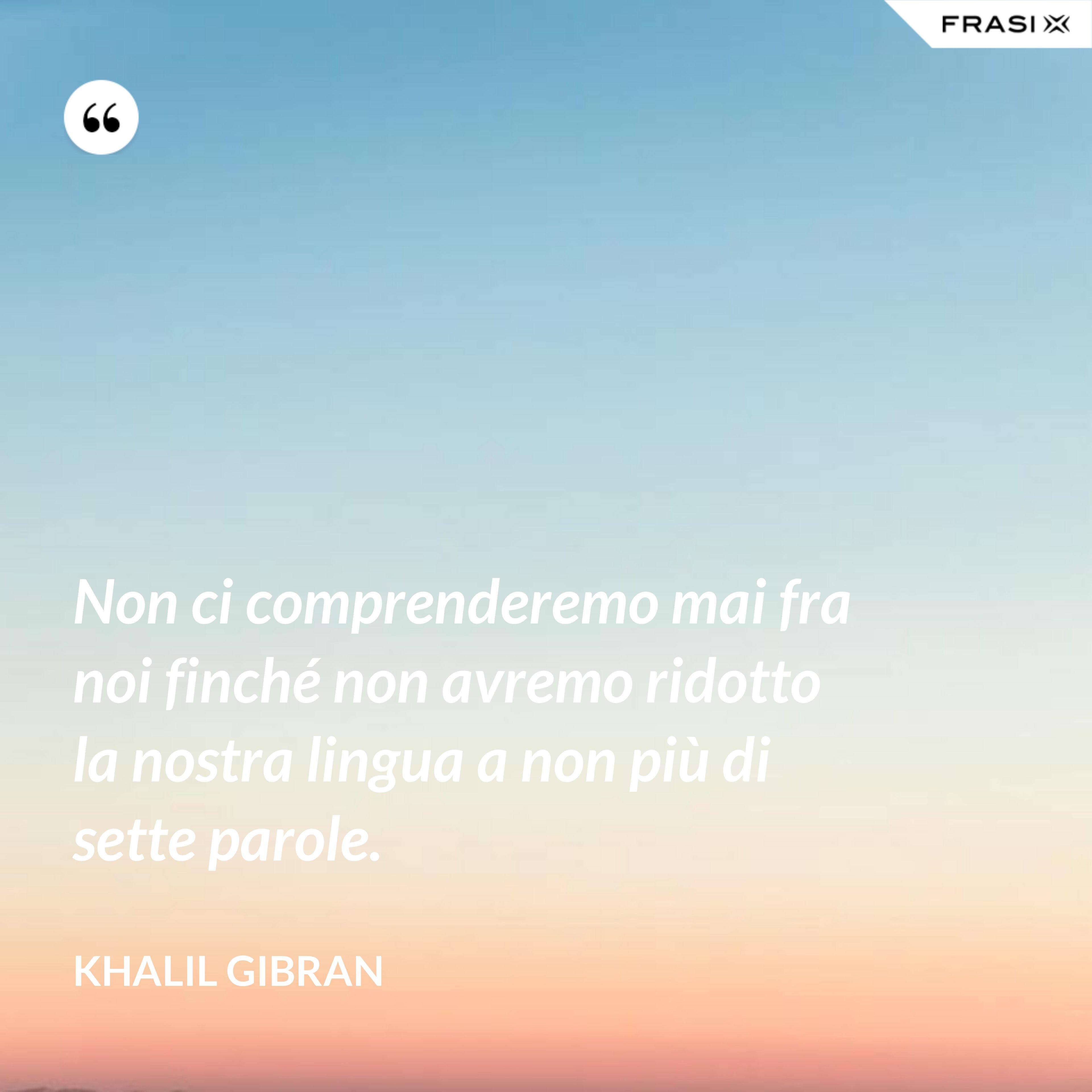 Non ci comprenderemo mai fra noi finché non avremo ridotto la nostra lingua a non più di sette parole. - Khalil Gibran