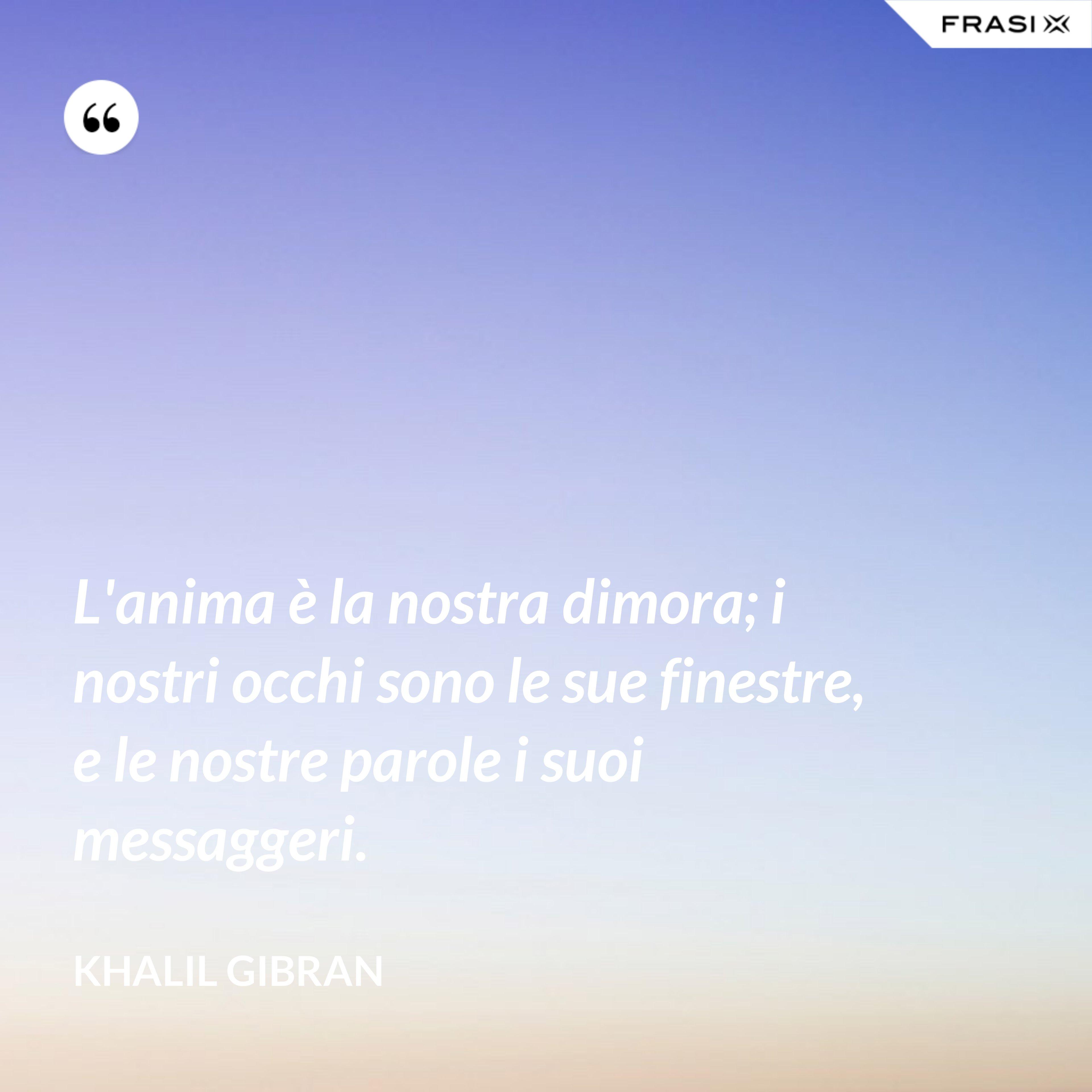 L'anima è la nostra dimora; i nostri occhi sono le sue finestre, e le nostre parole i suoi messaggeri. - Khalil Gibran