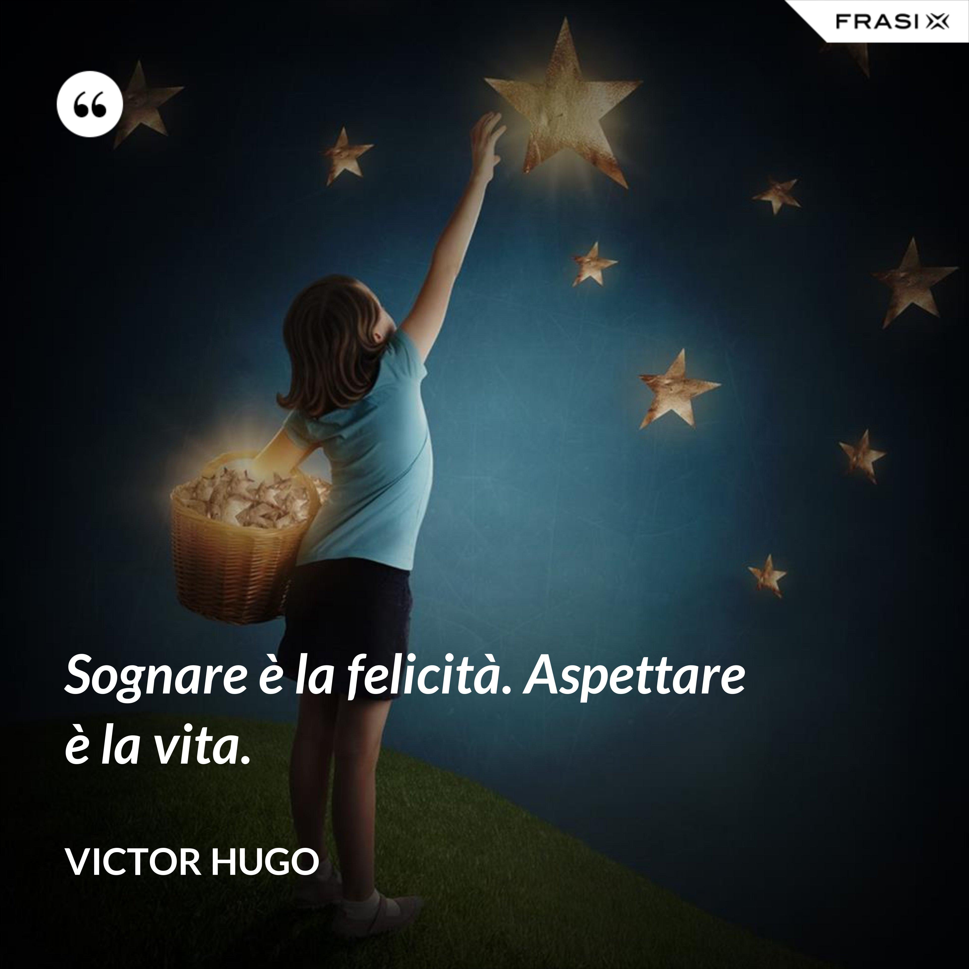 Sognare è la felicità. Aspettare è la vita. - Victor Hugo