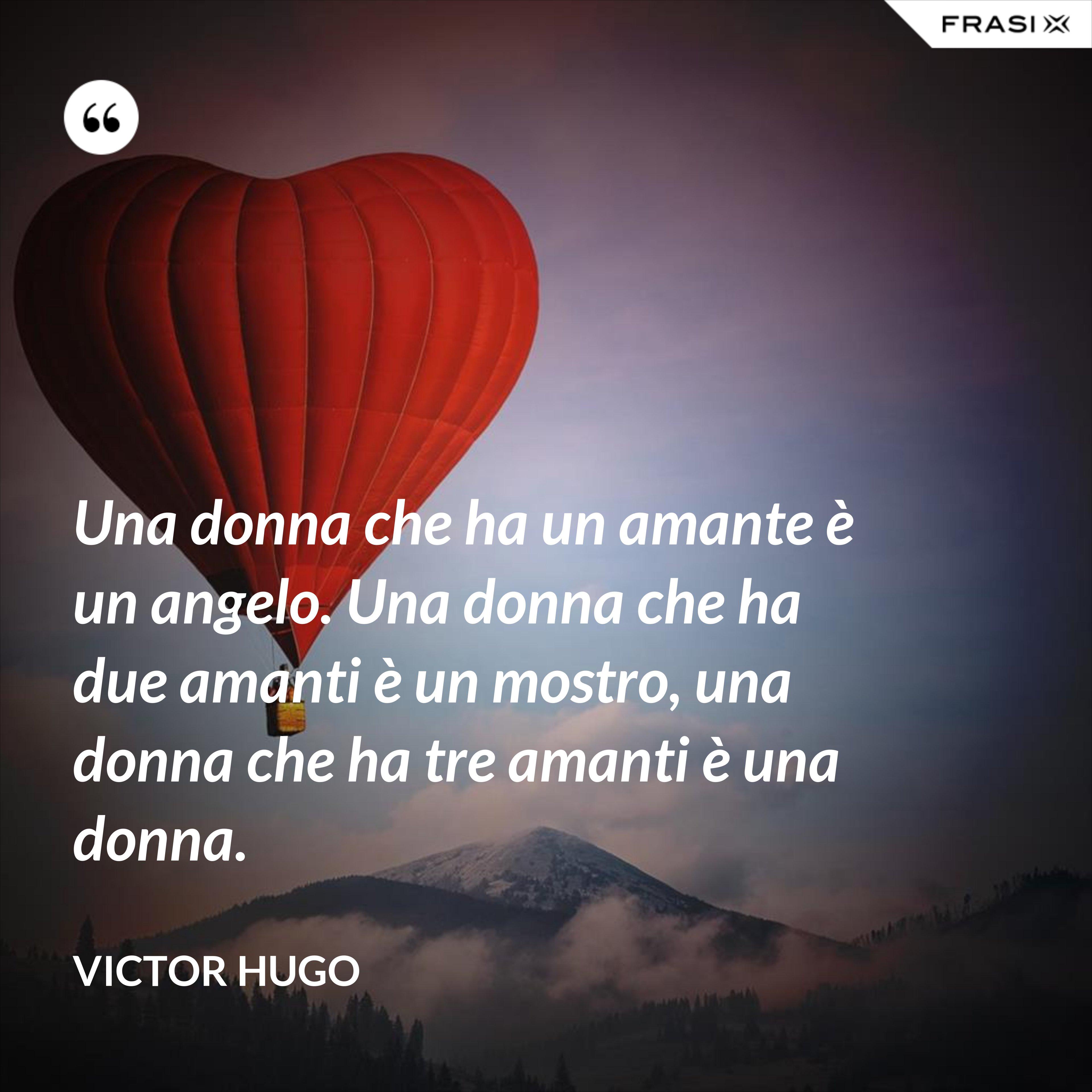 Una donna che ha un amante è un angelo. Una donna che ha due amanti è un mostro, una donna che ha tre amanti è una donna. - Victor Hugo
