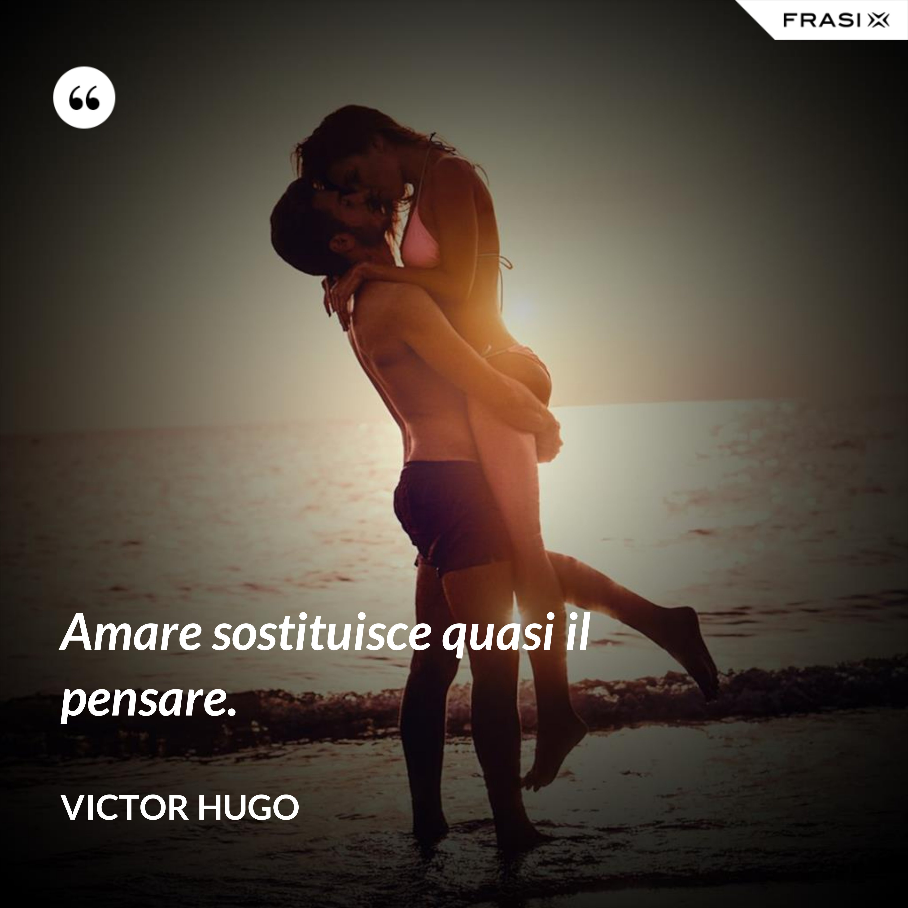 Amare sostituisce quasi il pensare. - Victor Hugo