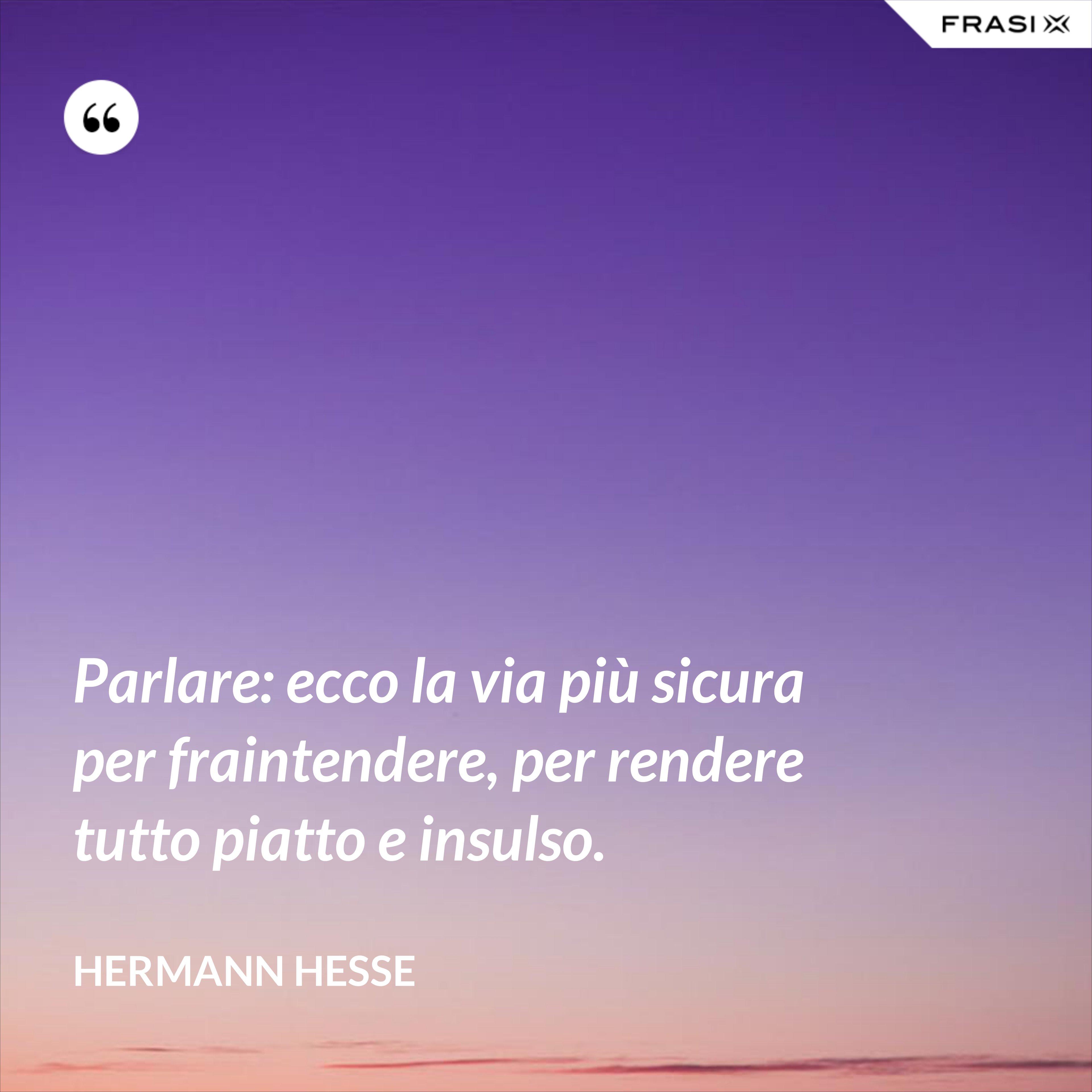 Parlare: ecco la via più sicura per fraintendere, per rendere tutto piatto e insulso. - Hermann Hesse