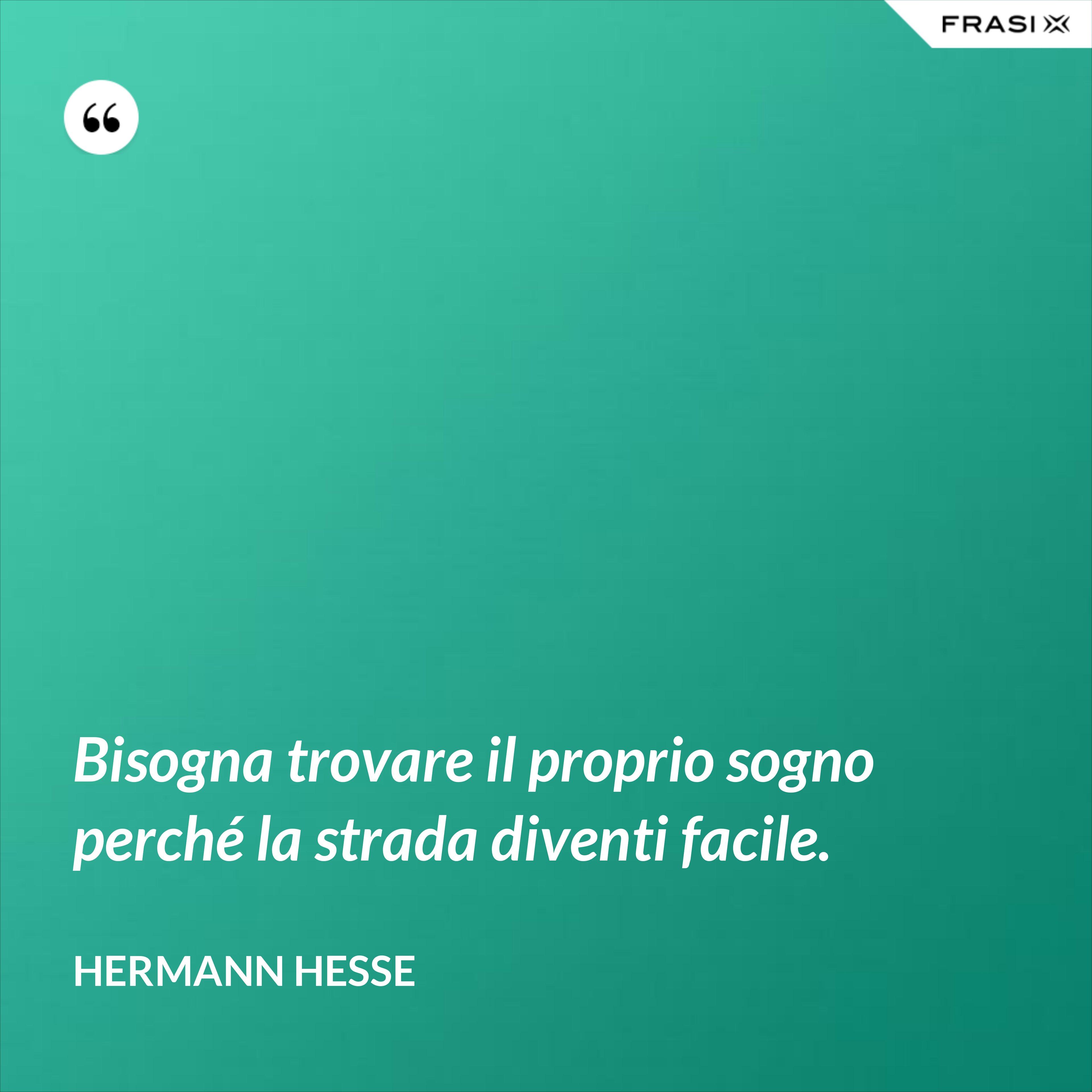 Bisogna trovare il proprio sogno perché la strada diventi facile. - Hermann Hesse