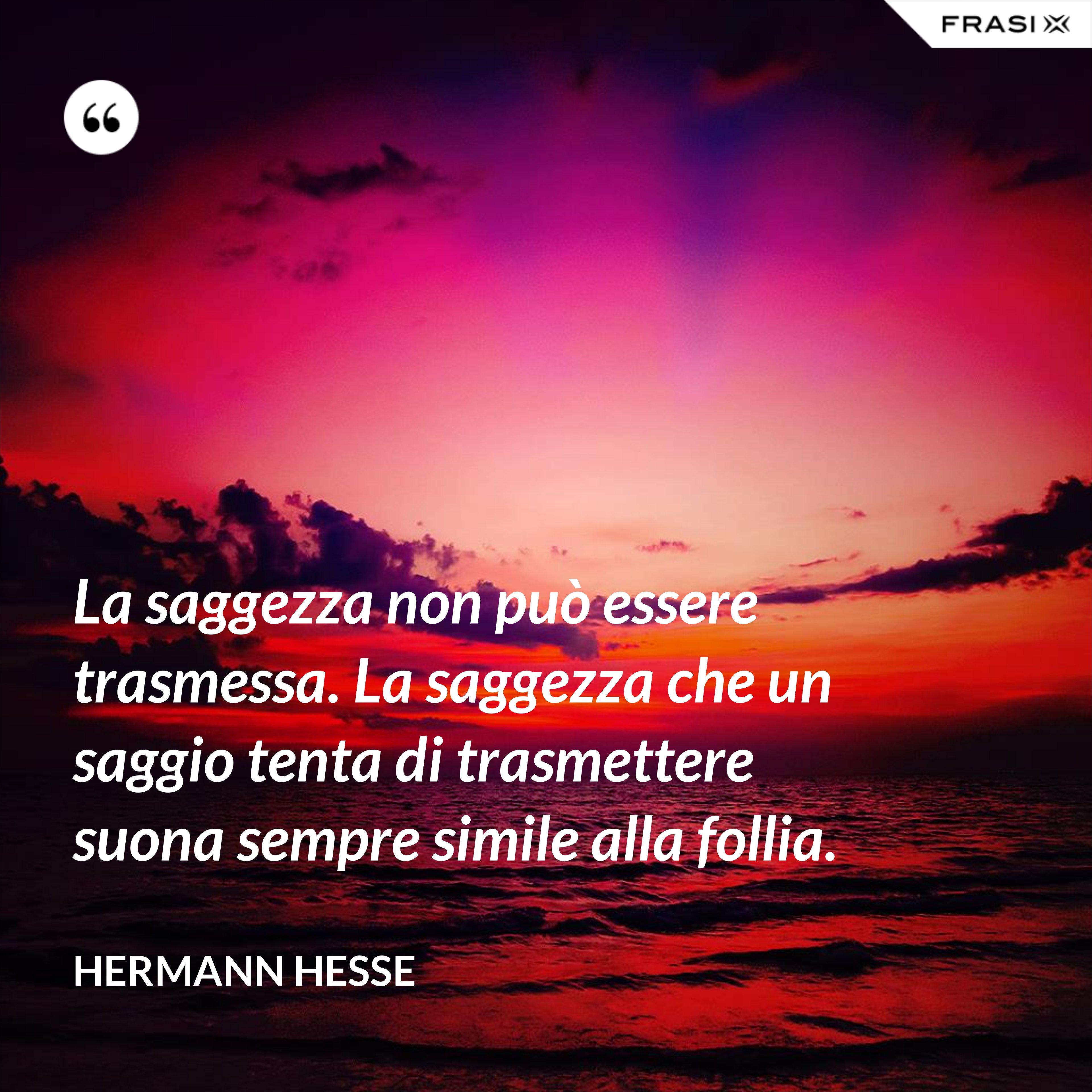 La saggezza non può essere trasmessa. La saggezza che un saggio tenta di trasmettere suona sempre simile alla follia. - Hermann Hesse