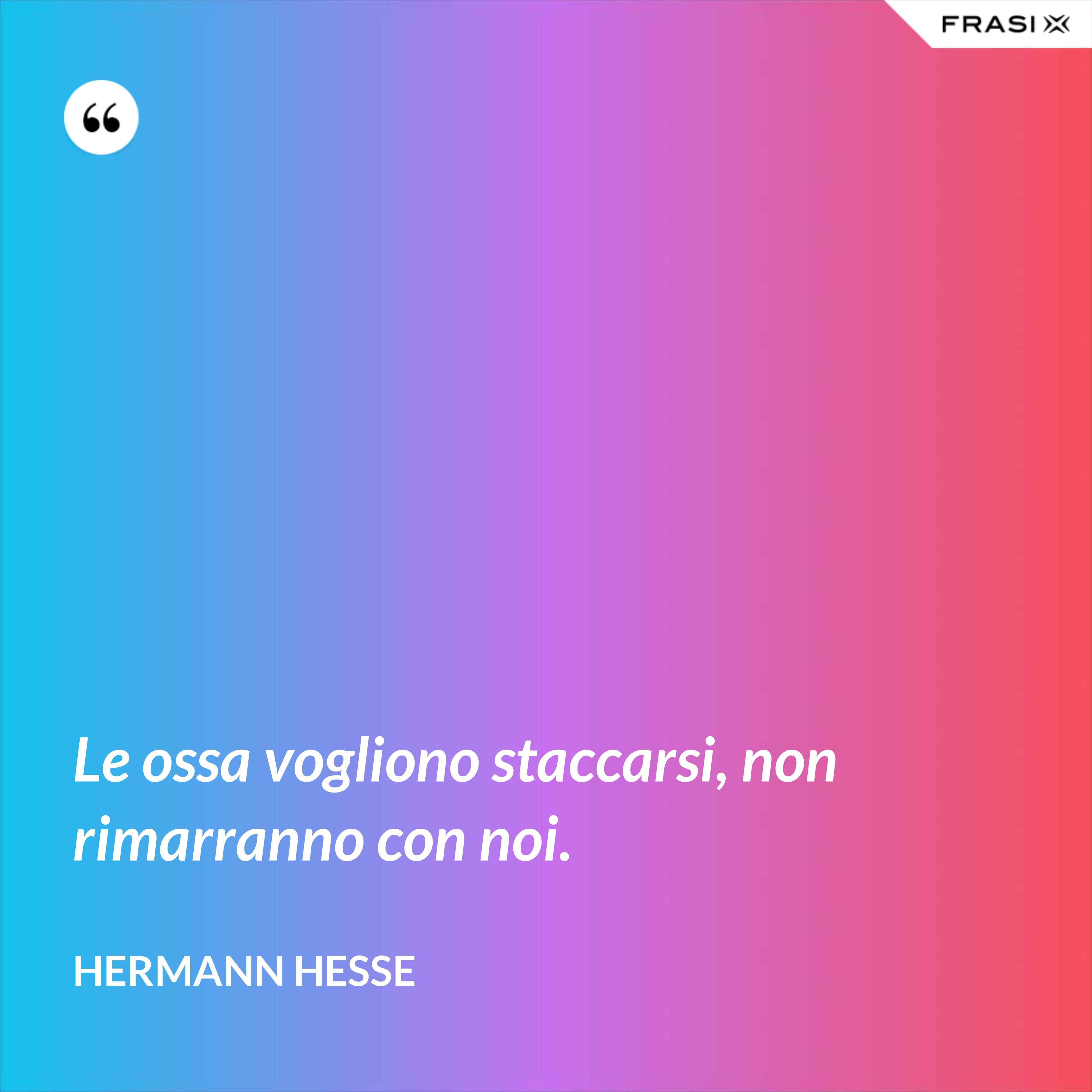 Le ossa vogliono staccarsi, non rimarranno con noi. - Hermann Hesse