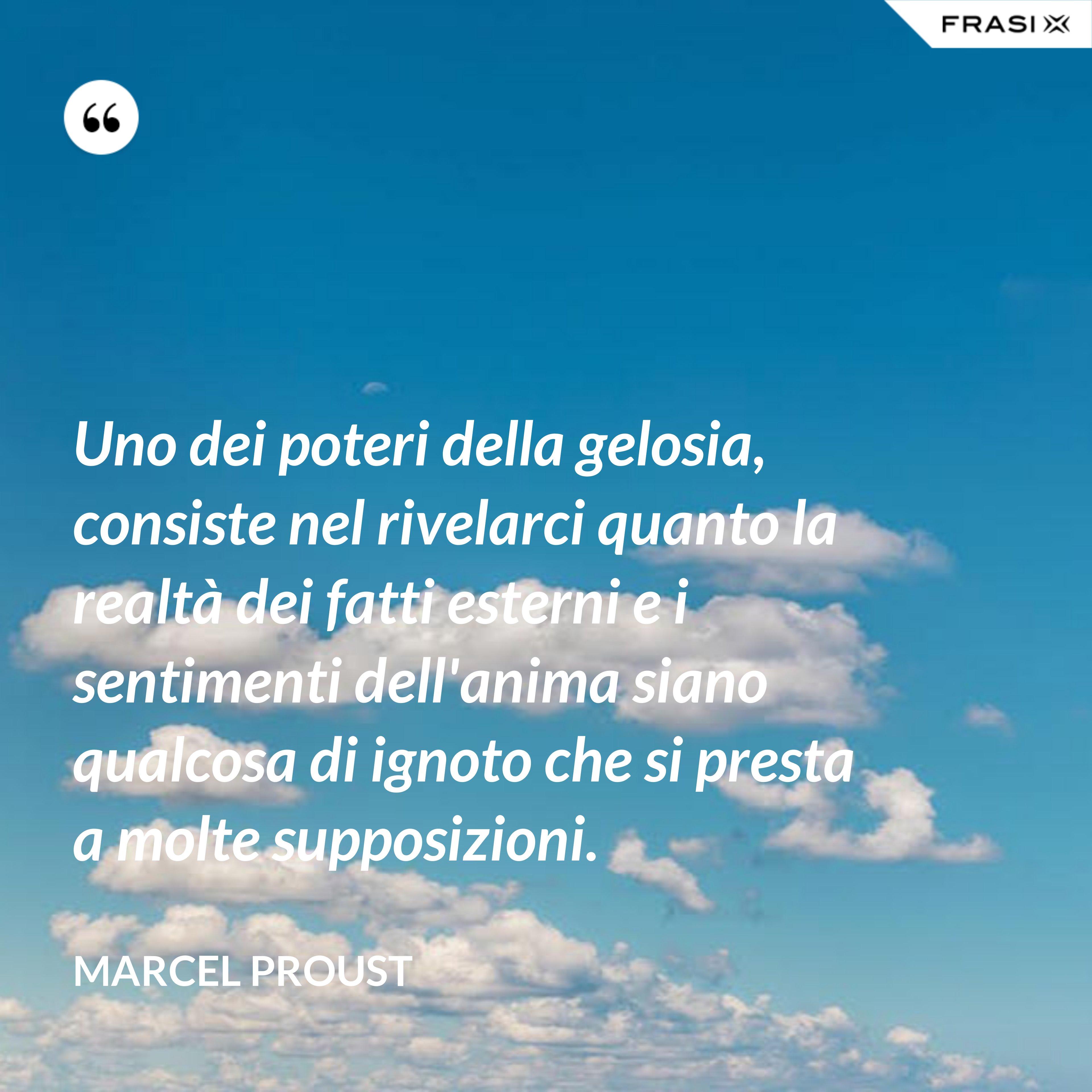 Uno dei poteri della gelosia, consiste nel rivelarci quanto la realtà dei fatti esterni e i sentimenti dell'anima siano qualcosa di ignoto che si presta a molte supposizioni. - Marcel Proust