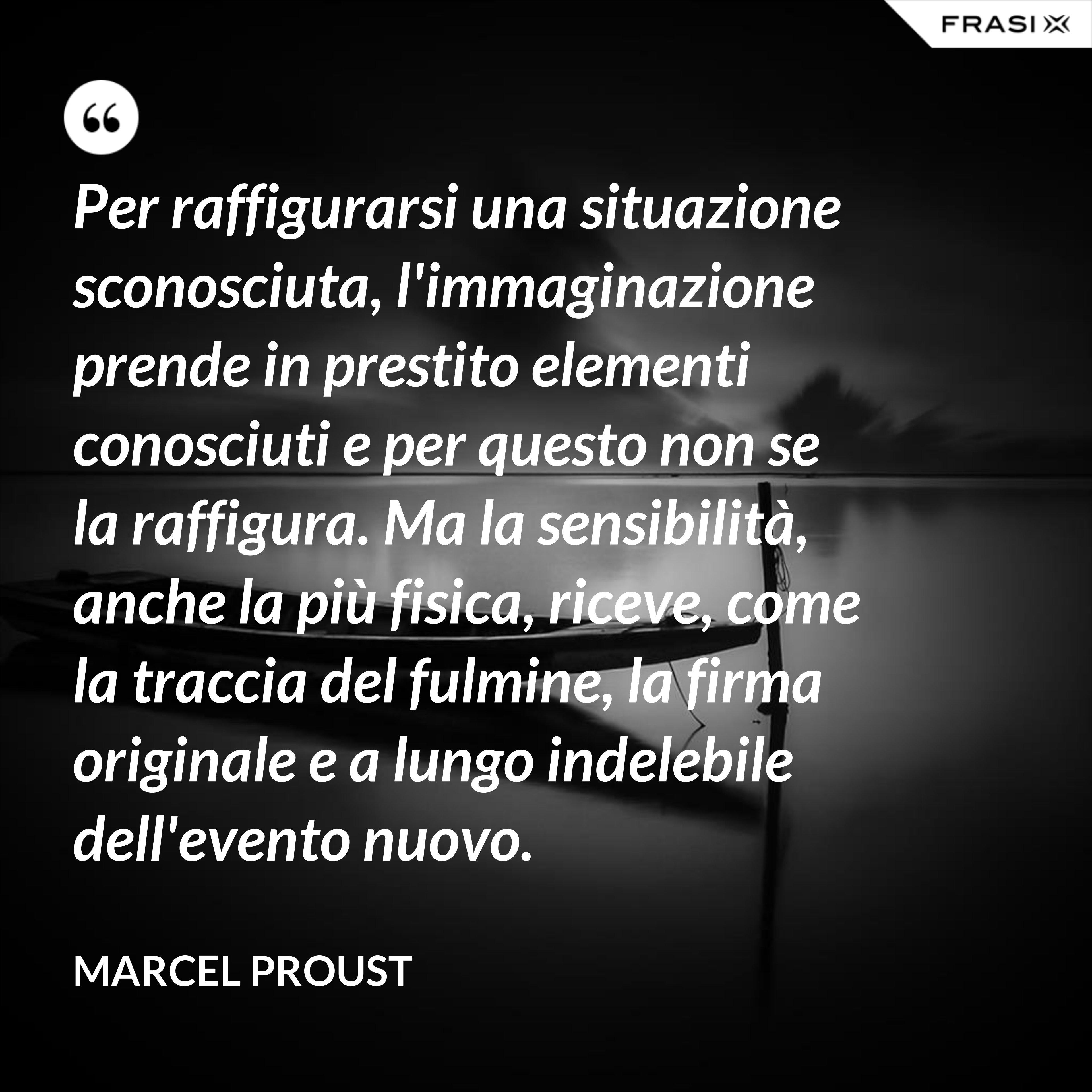 Per raffigurarsi una situazione sconosciuta, l'immaginazione prende in prestito elementi conosciuti e per questo non se la raffigura. Ma la sensibilità, anche la più fisica, riceve, come la traccia del fulmine, la firma originale e a lungo indelebile dell'evento nuovo. - Marcel Proust