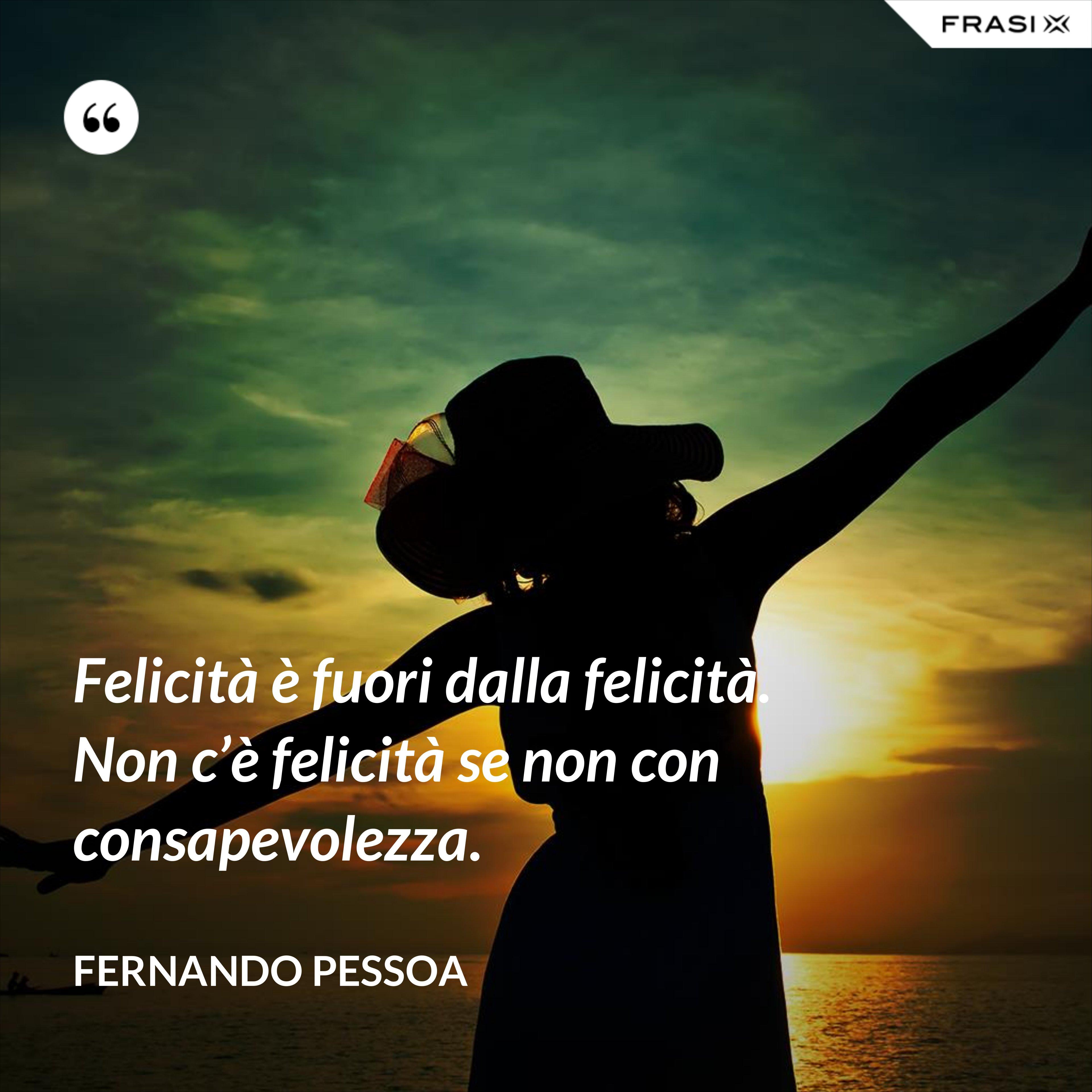Felicità è fuori dalla felicità. Non c'è felicità se non con consapevolezza. - Fernando Pessoa