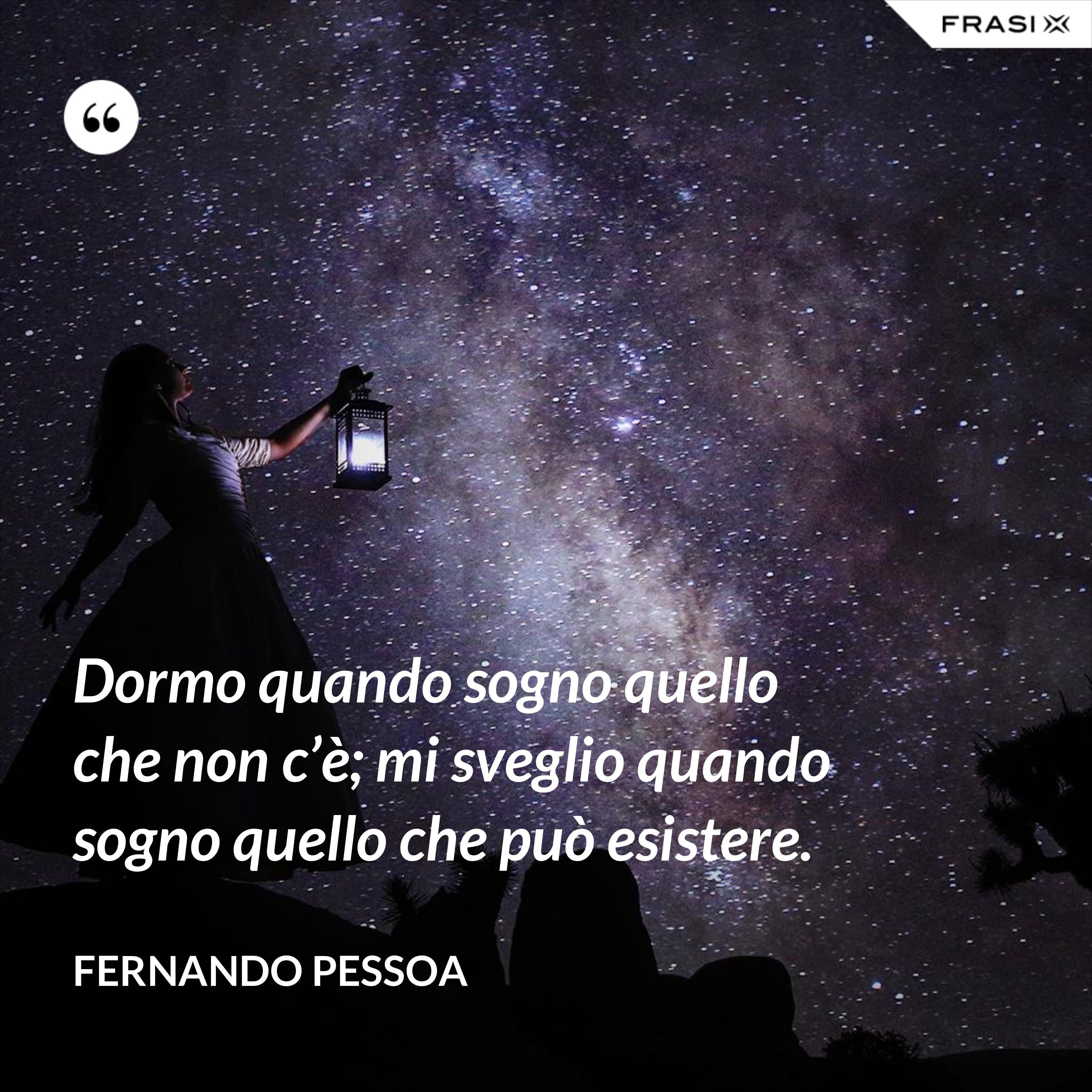 Dormo quando sogno quello che non c'è; mi sveglio quando sogno quello che può esistere. - Fernando Pessoa