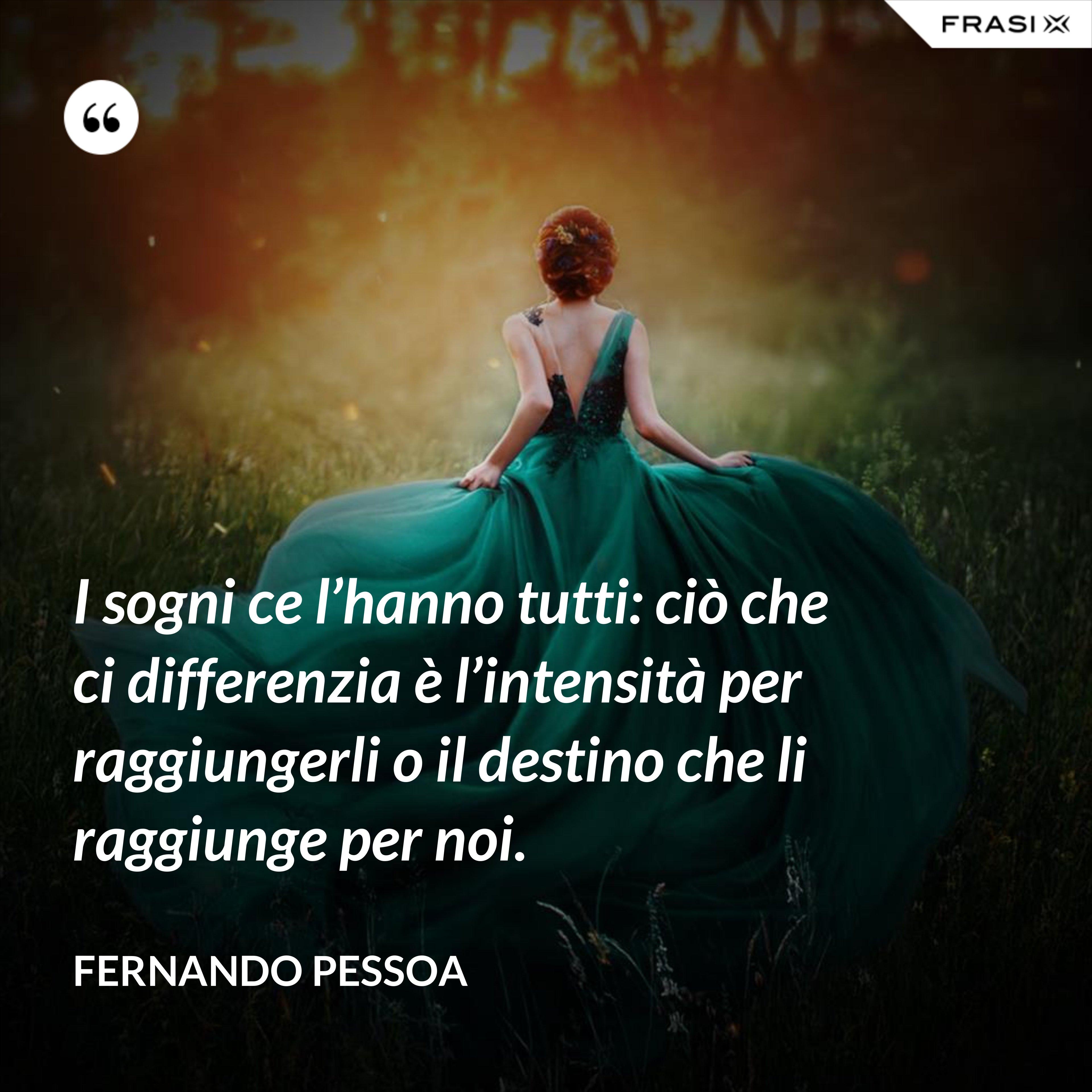 I sogni ce l'hanno tutti: ciò che ci differenzia è l'intensità per raggiungerli o il destino che li raggiunge per noi. - Fernando Pessoa