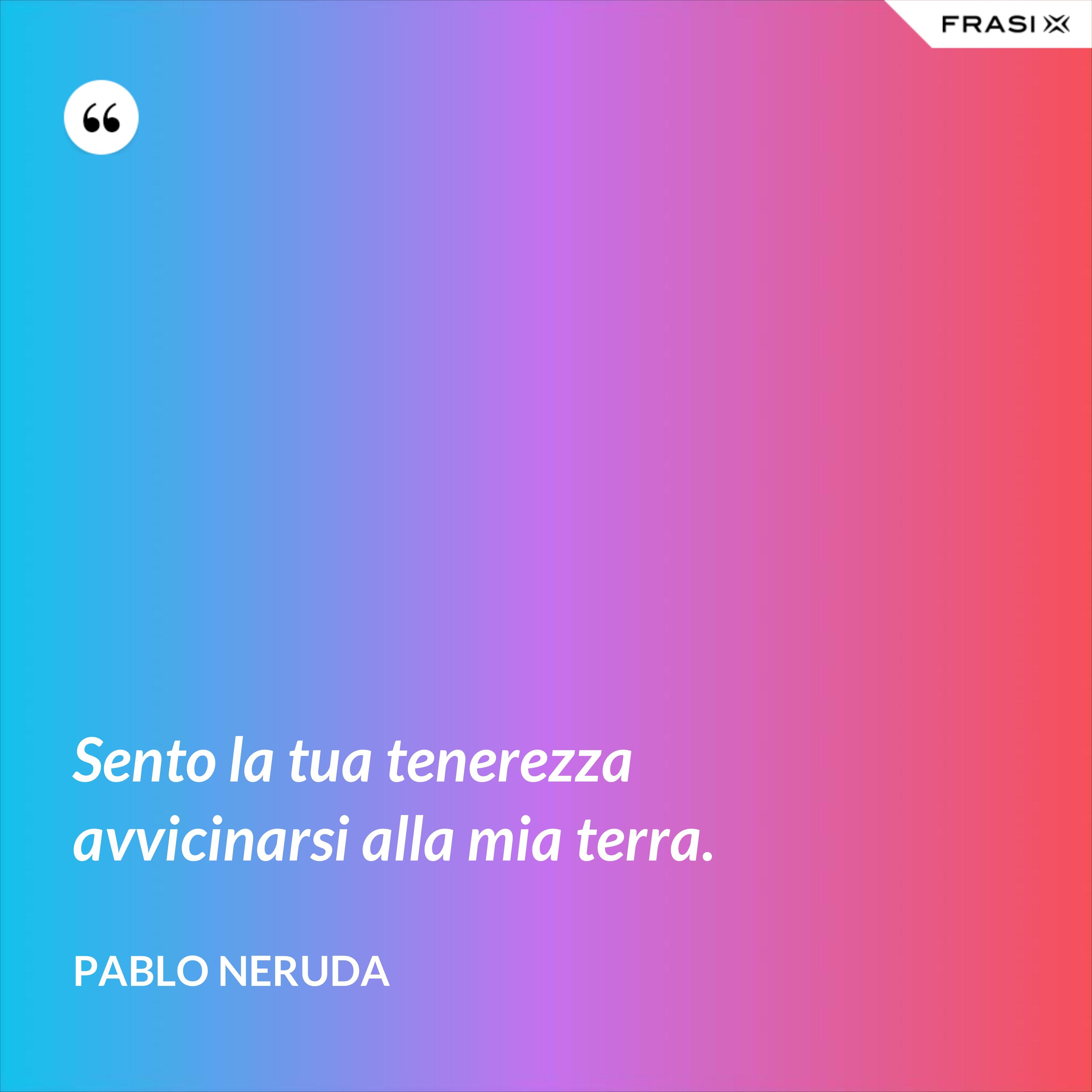 Sento la tua tenerezza avvicinarsi alla mia terra. - Pablo Neruda