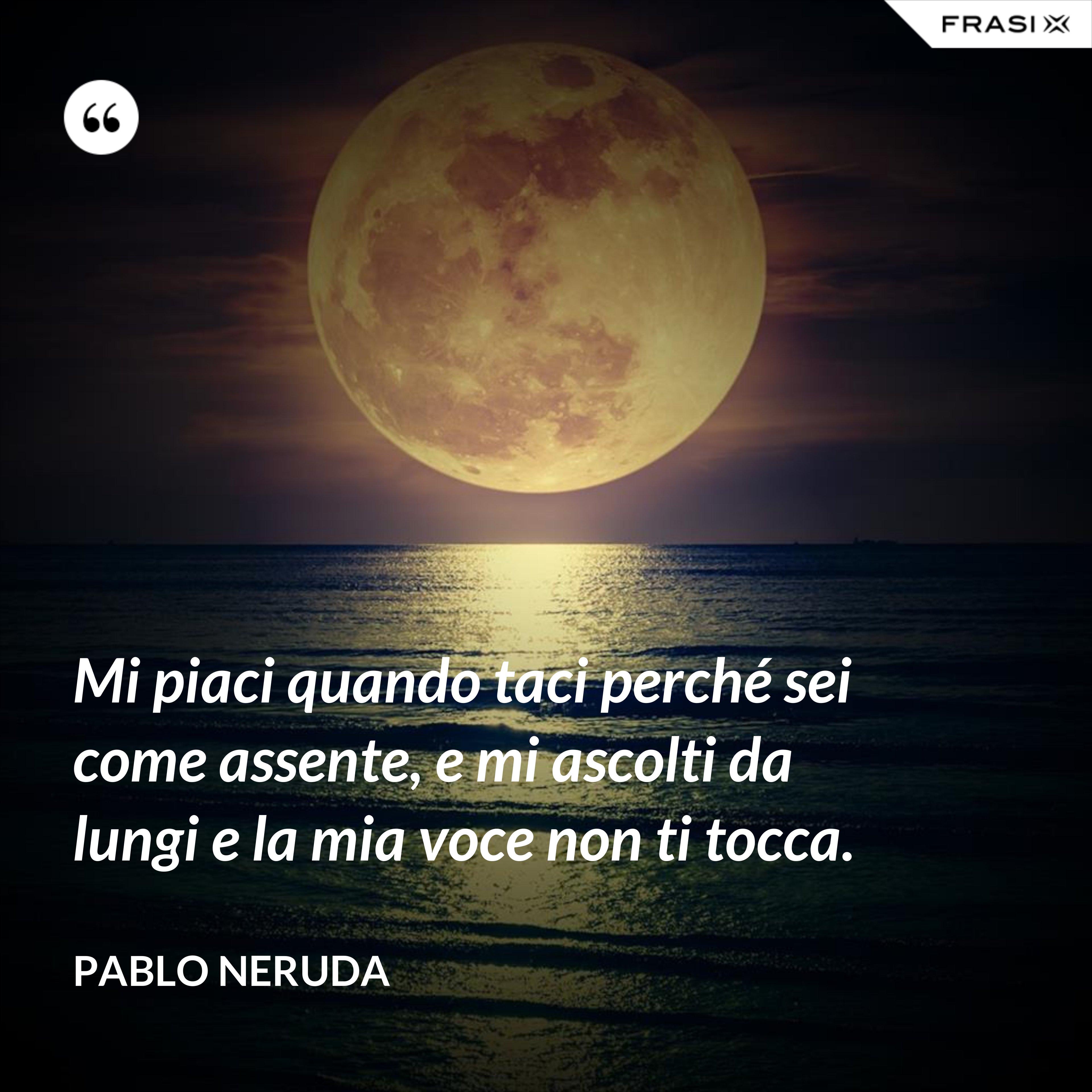 Mi piaci quando taci perché sei come assente, e mi ascolti da lungi e la mia voce non ti tocca. - Pablo Neruda