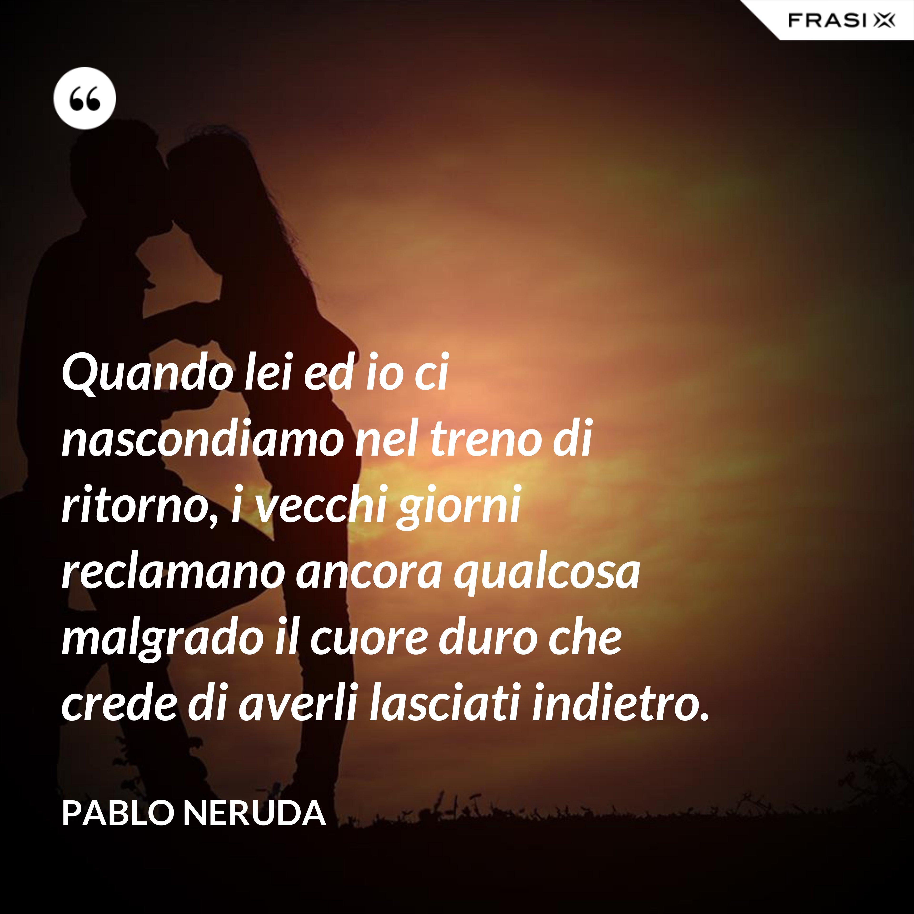 Quando lei ed io ci nascondiamo nel treno di ritorno, i vecchi giorni reclamano ancora qualcosa malgrado il cuore duro che crede di averli lasciati indietro. - Pablo Neruda