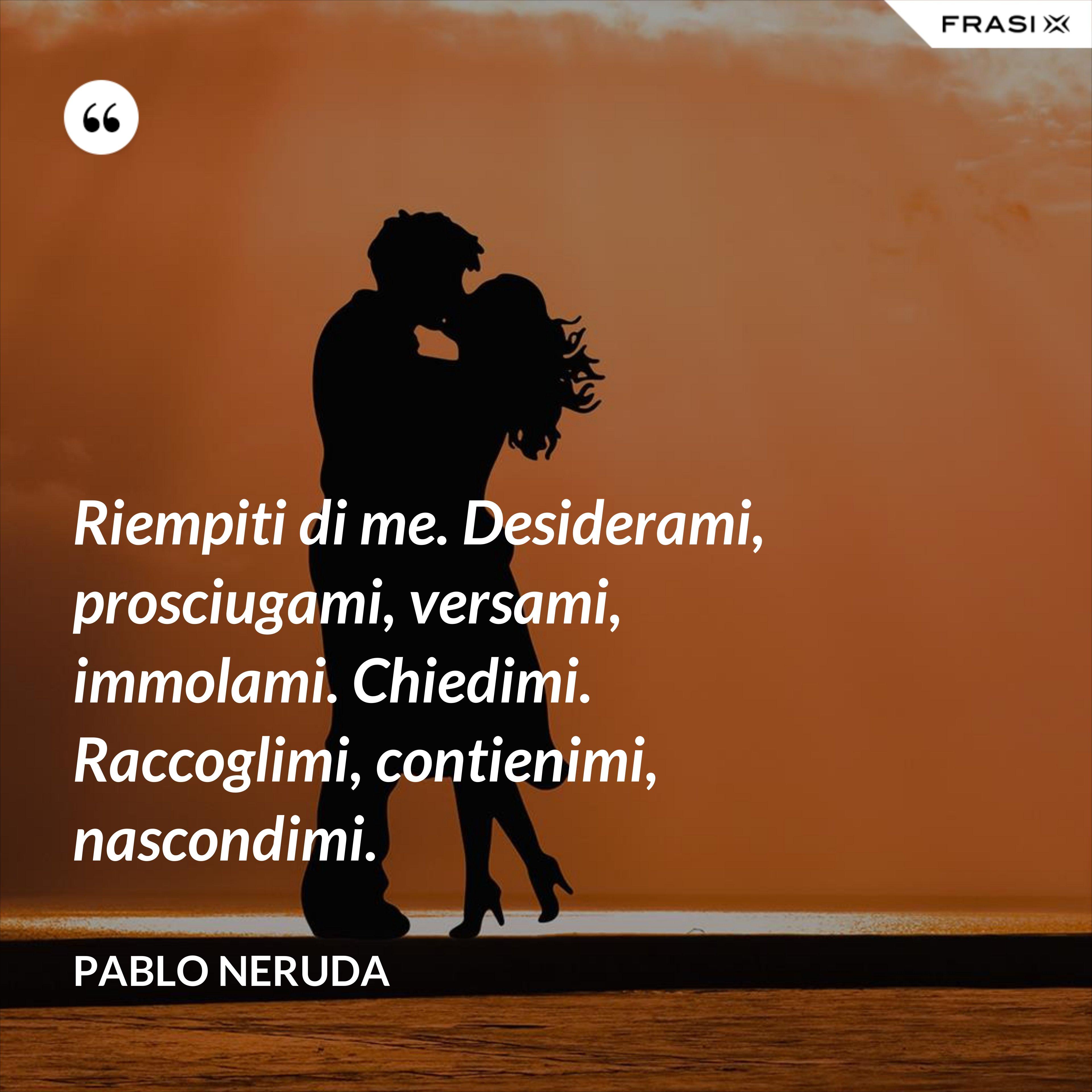 Riempiti di me. Desiderami, prosciugami, versami, immolami. Chiedimi. Raccoglimi, contienimi, nascondimi. - Pablo Neruda