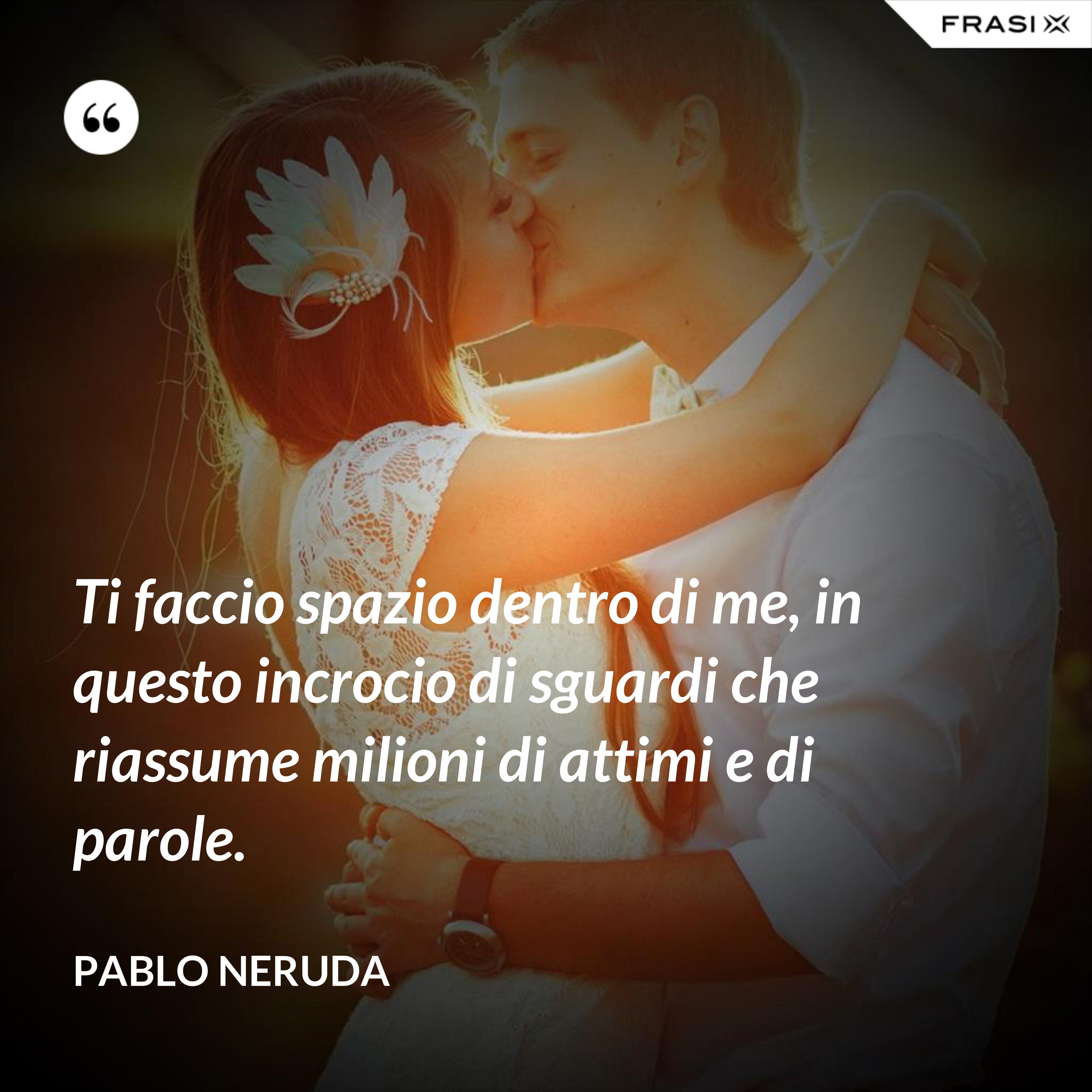 Ti faccio spazio dentro di me, in questo incrocio di sguardi che riassume milioni di attimi e di parole. - Pablo Neruda