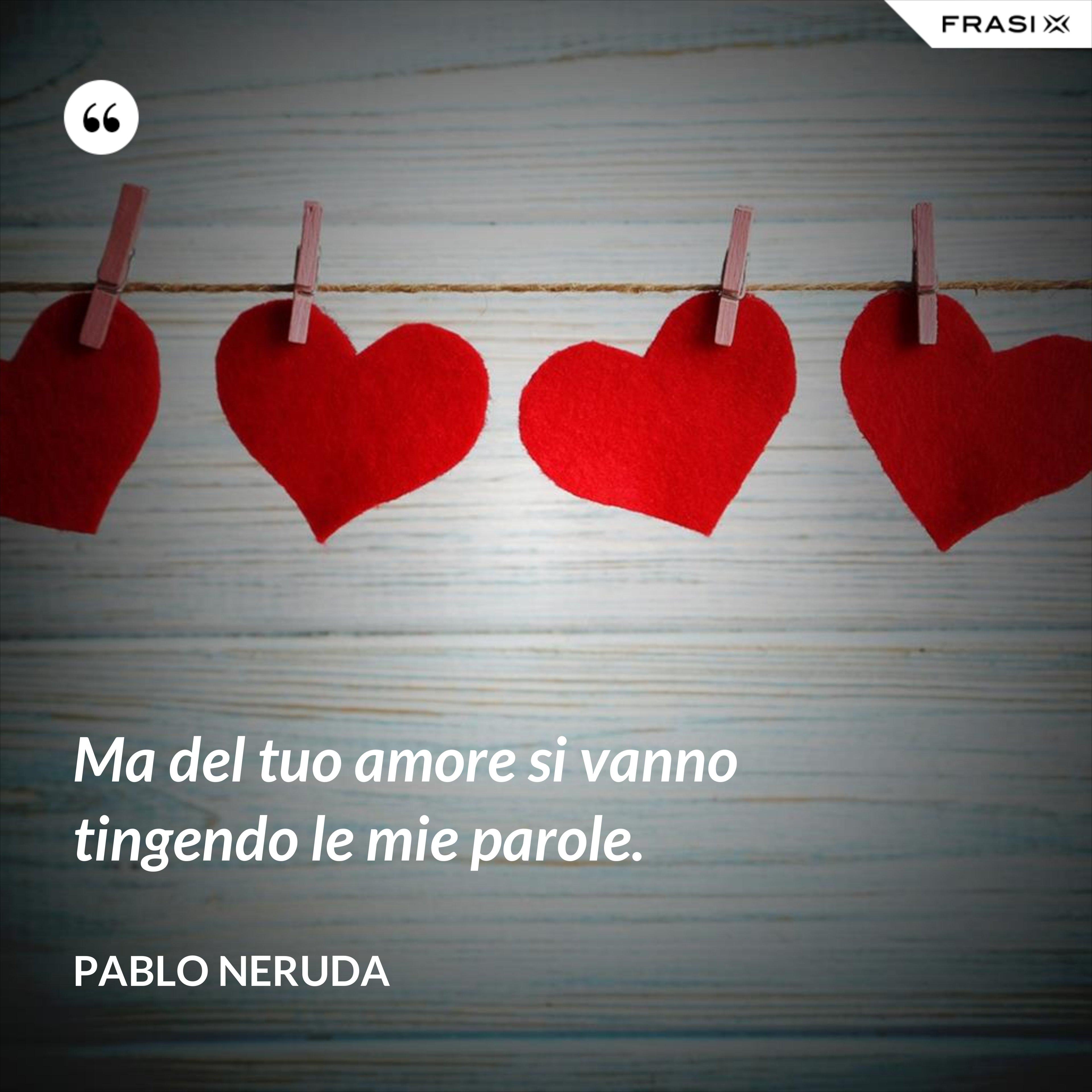 Ma del tuo amore si vanno tingendo le mie parole. - Pablo Neruda