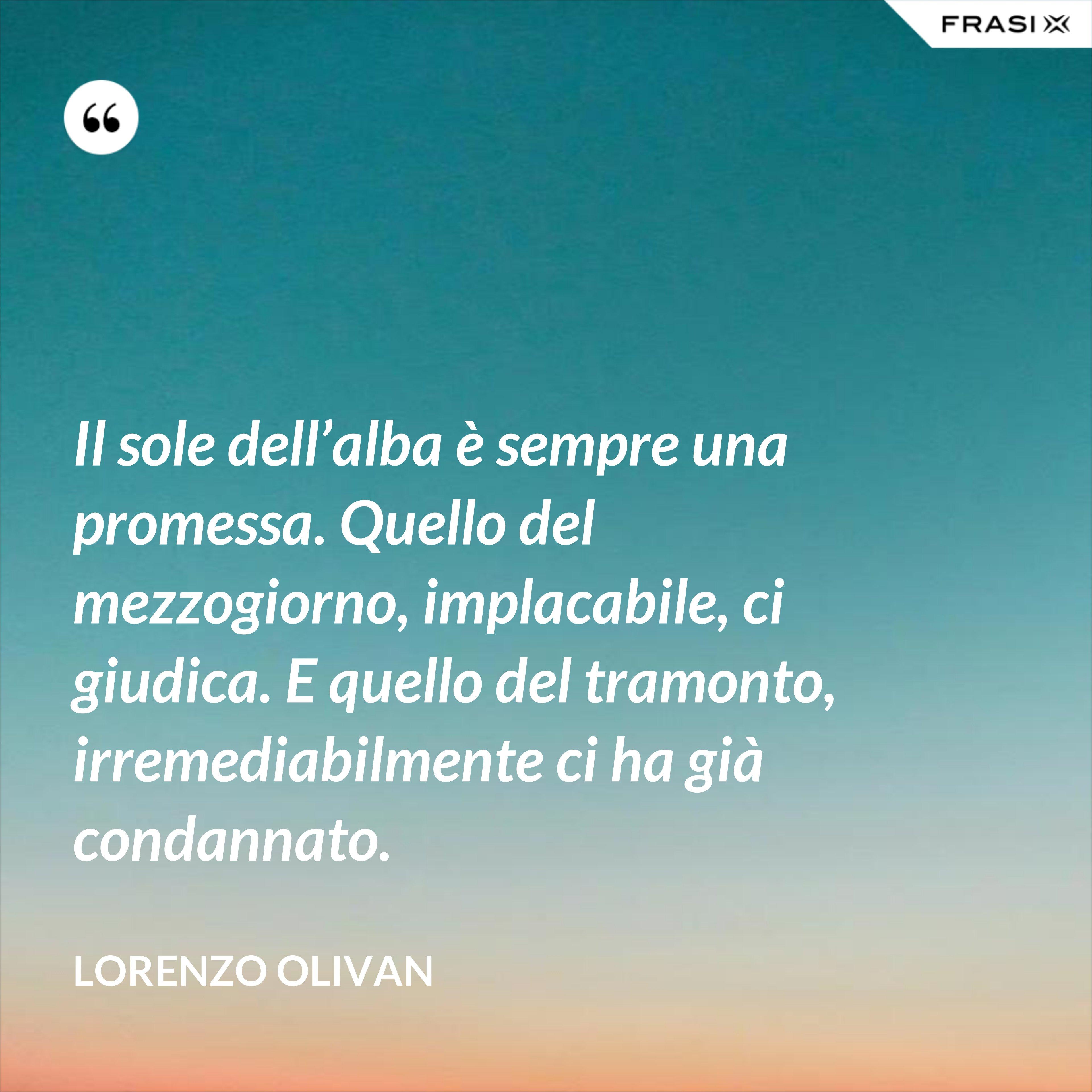 Il sole dell'alba è sempre una promessa. Quello del mezzogiorno, implacabile, ci giudica. E quello del tramonto, irremediabilmente ci ha già condannato. - Lorenzo Olivan