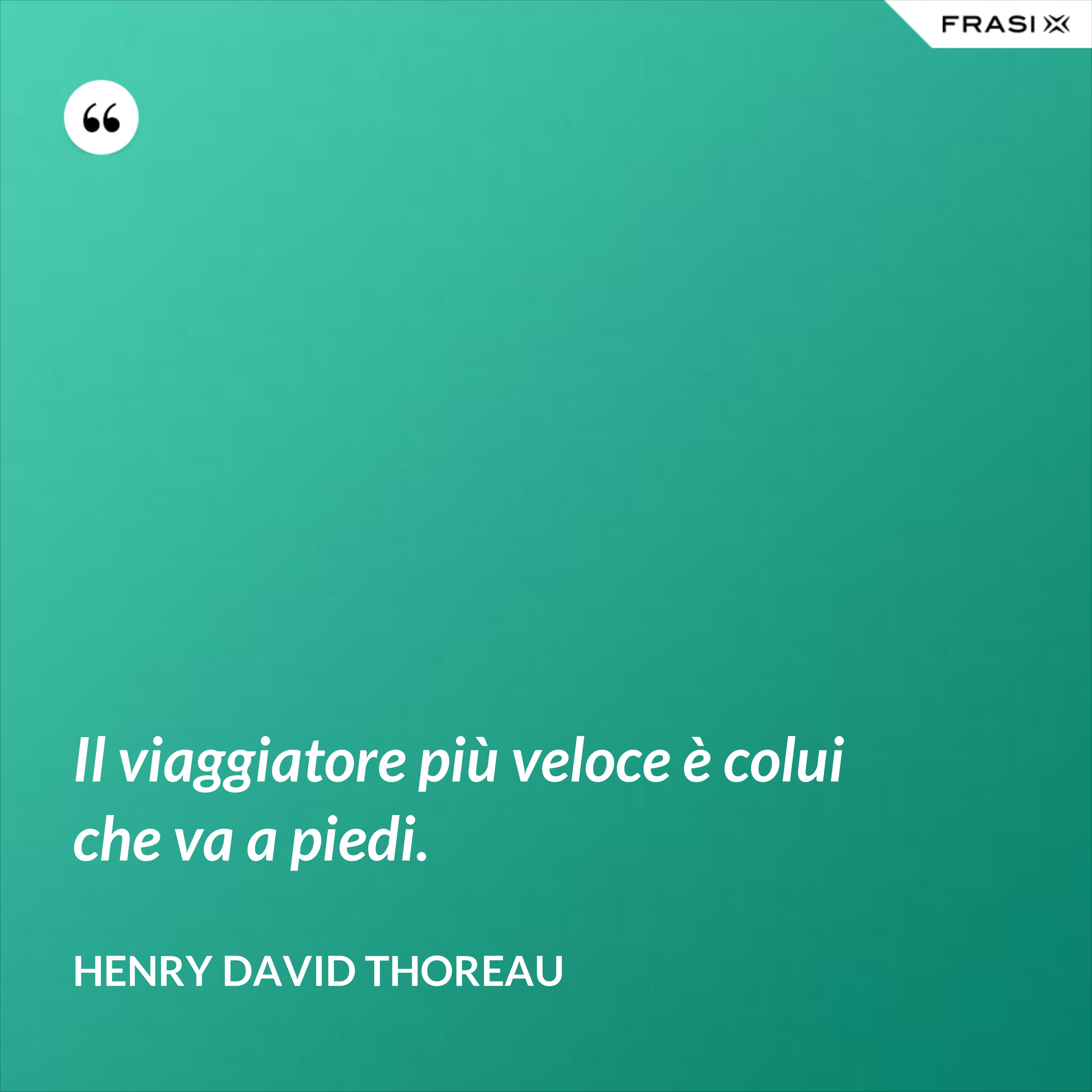 Il viaggiatore più veloce è colui che va a piedi. - Henry David Thoreau