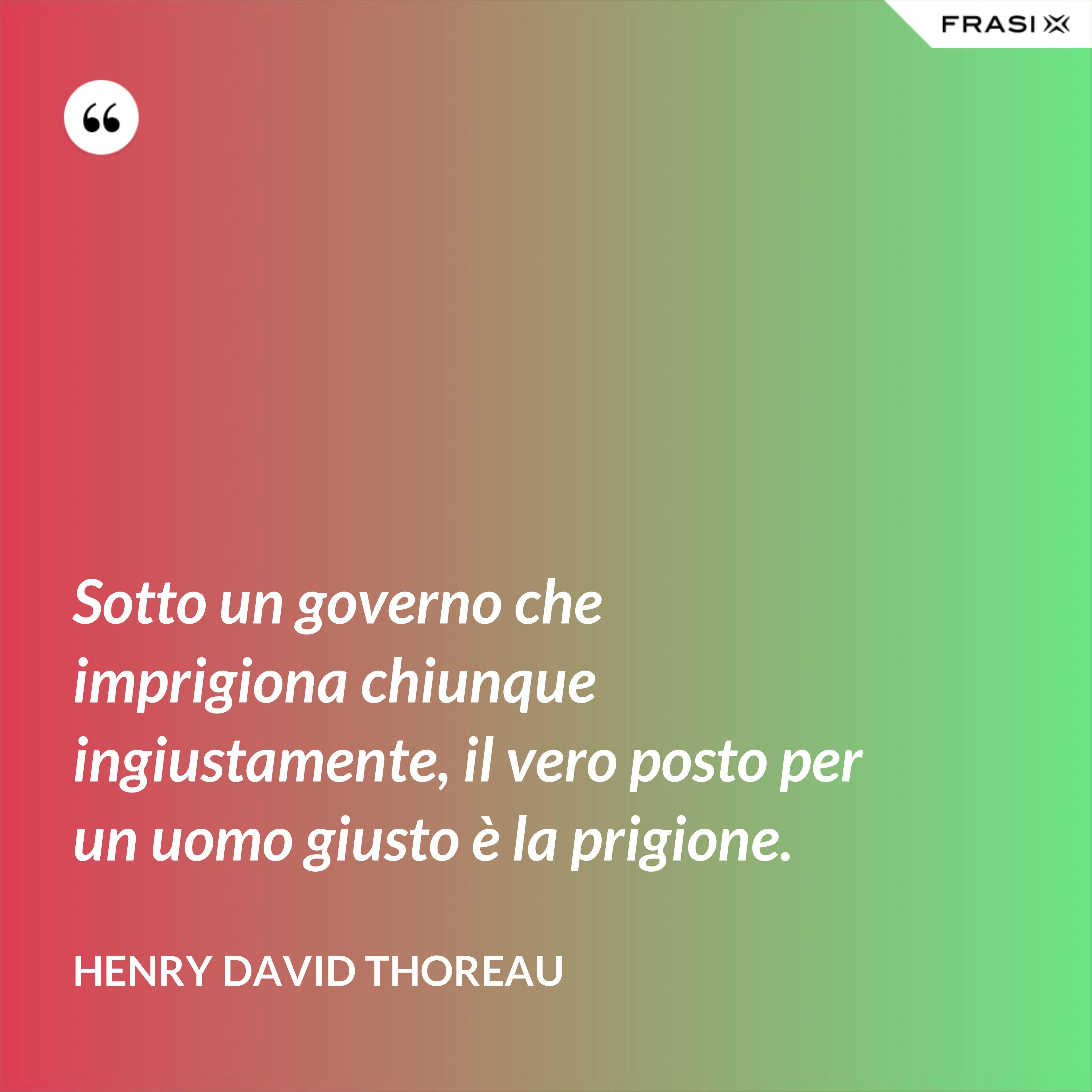 Sotto un governo che imprigiona chiunque ingiustamente, il vero posto per un uomo giusto è la prigione. - Henry David Thoreau