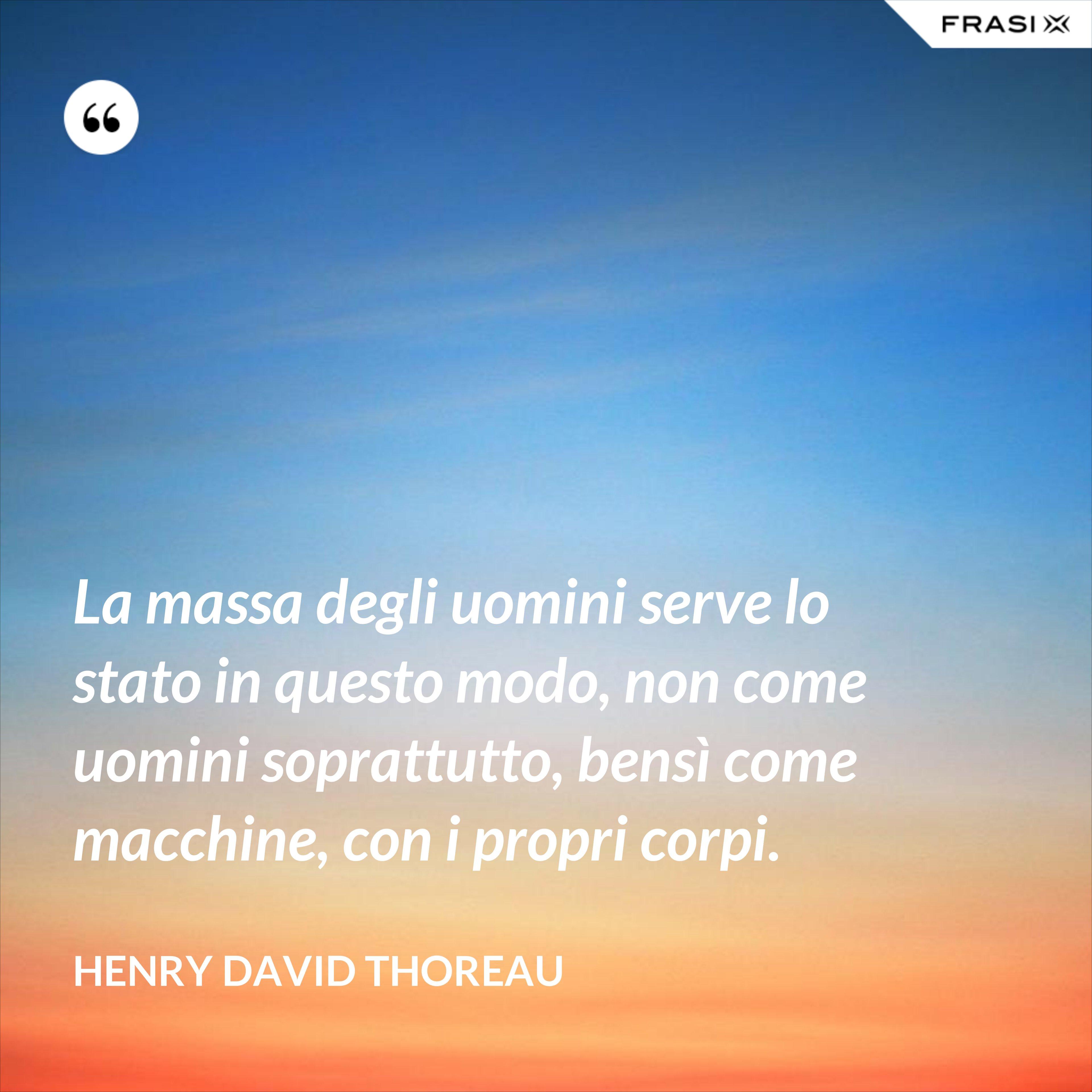 La massa degli uomini serve lo stato in questo modo, non come uomini soprattutto, bensì come macchine, con i propri corpi. - Henry David Thoreau