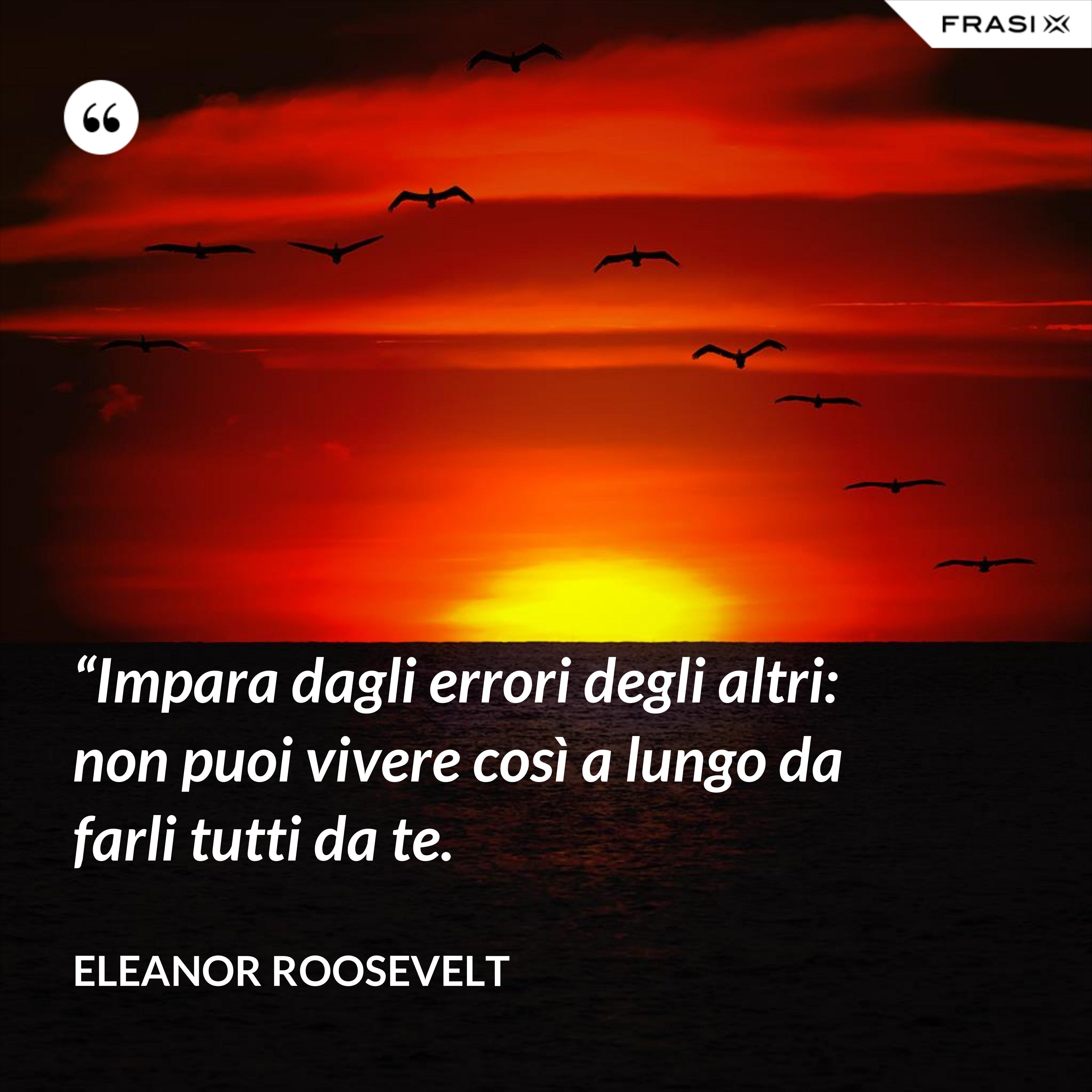 """""""Impara dagli errori degli altri: non puoi vivere così a lungo da farli tutti da te. - Eleanor Roosevelt"""