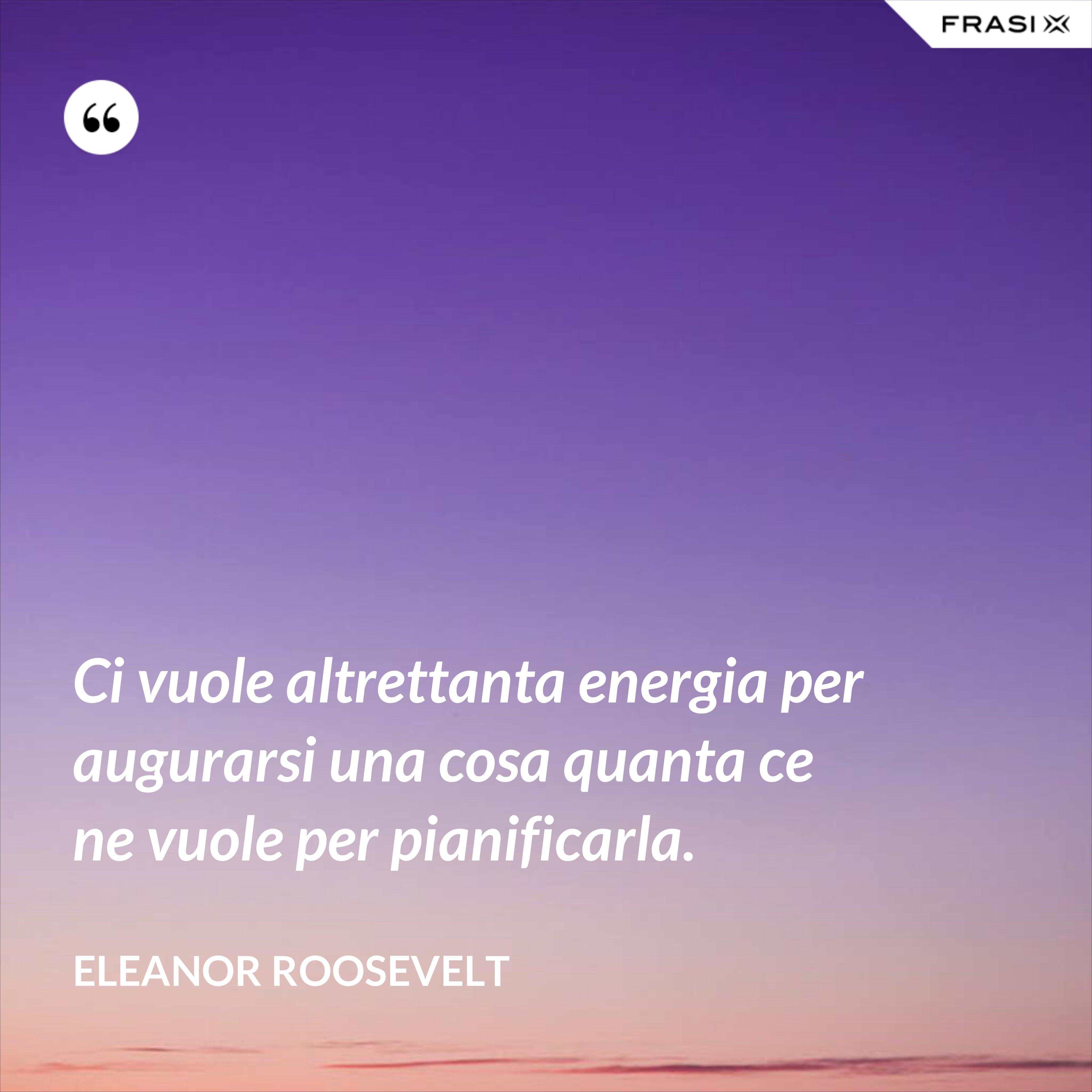 Ci vuole altrettanta energia per augurarsi una cosa quanta ce ne vuole per pianificarla. - Eleanor Roosevelt