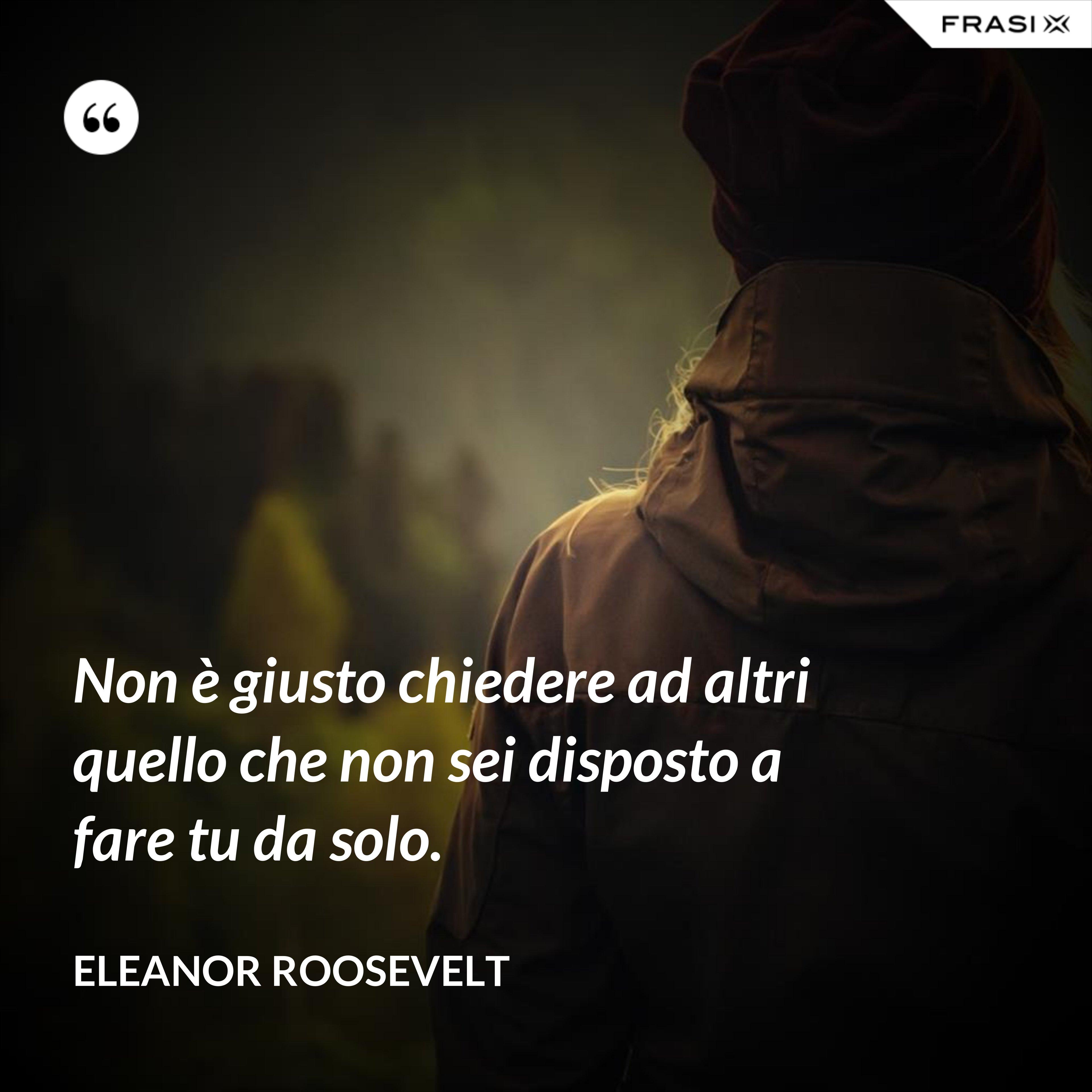 Non è giusto chiedere ad altri quello che non sei disposto a fare tu da solo. - Eleanor Roosevelt