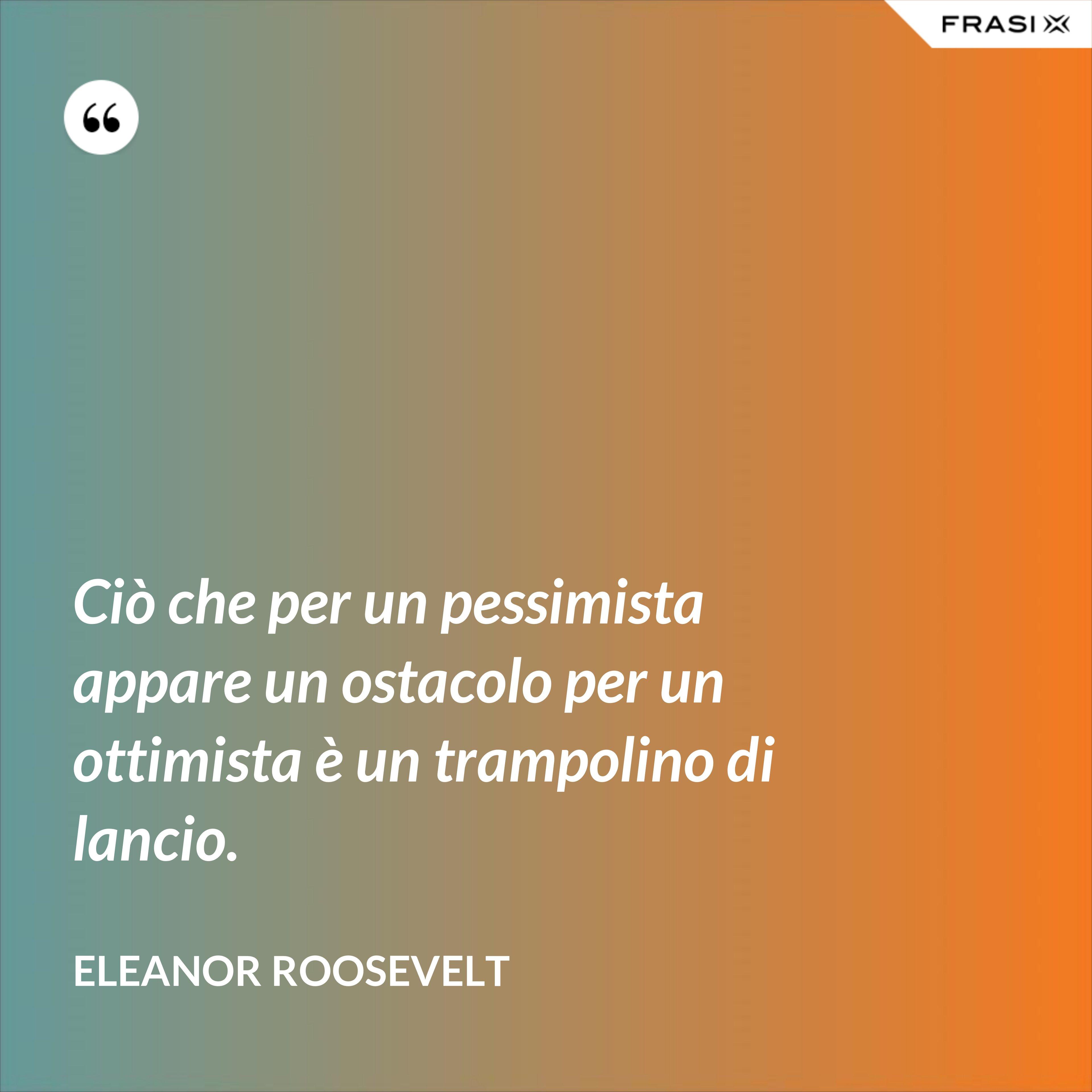 Ciò che per un pessimista appare un ostacolo per un ottimista è un trampolino di lancio. - Eleanor Roosevelt