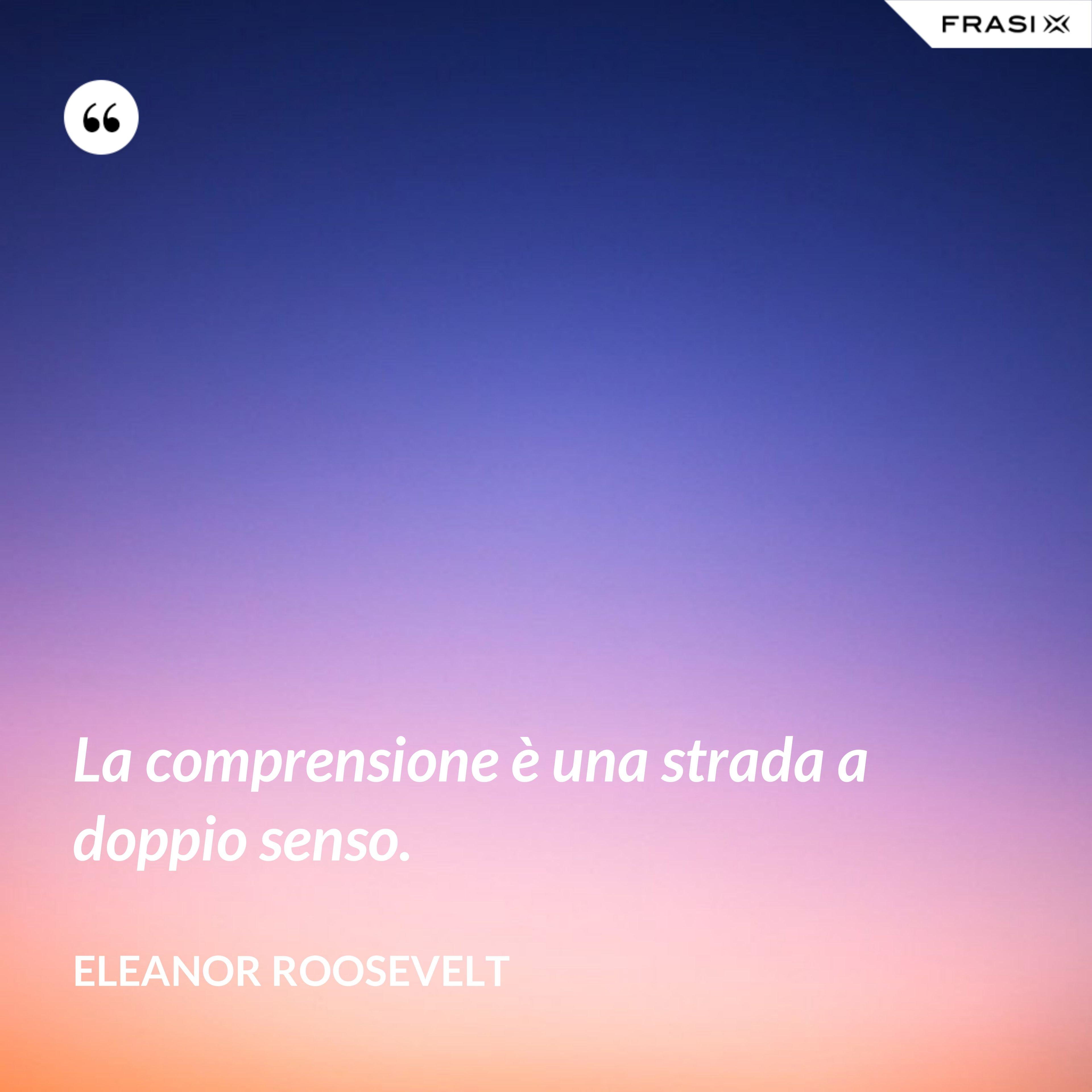 La comprensione è una strada a doppio senso. - Eleanor Roosevelt