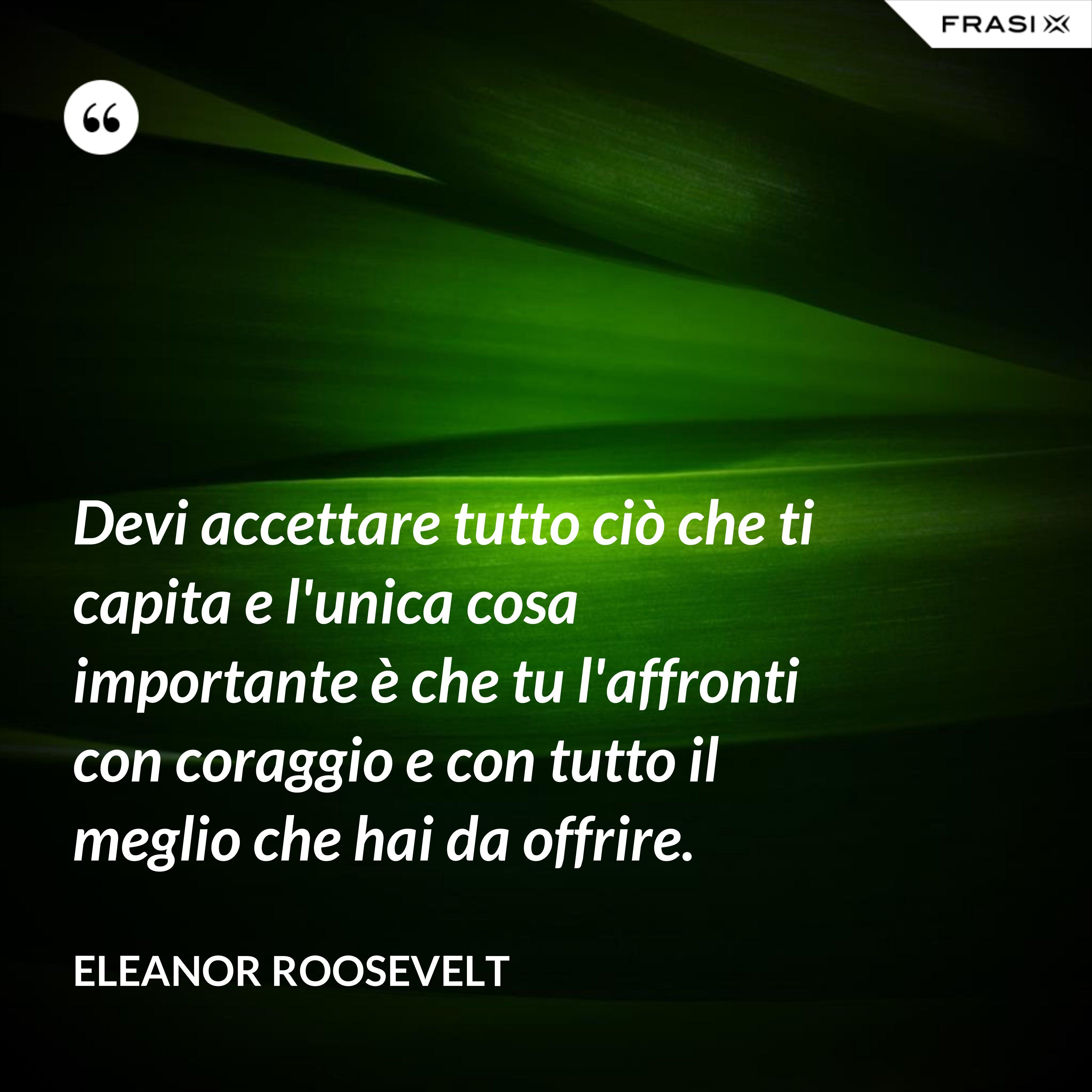 Devi accettare tutto ciò che ti capita e l'unica cosa importante è che tu l'affronti con coraggio e con tutto il meglio che hai da offrire. - Eleanor Roosevelt
