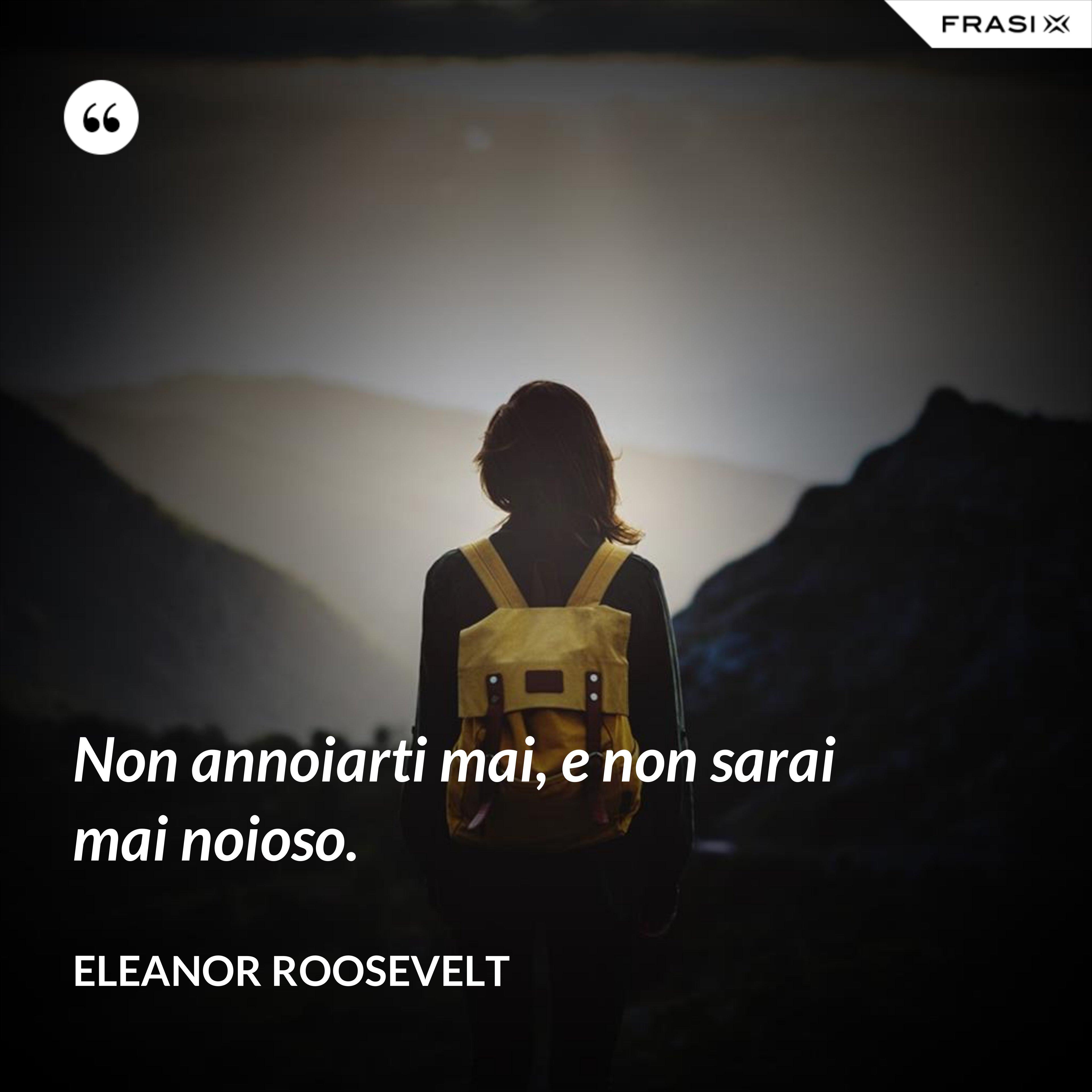 Non annoiarti mai, e non sarai mai noioso. - Eleanor Roosevelt