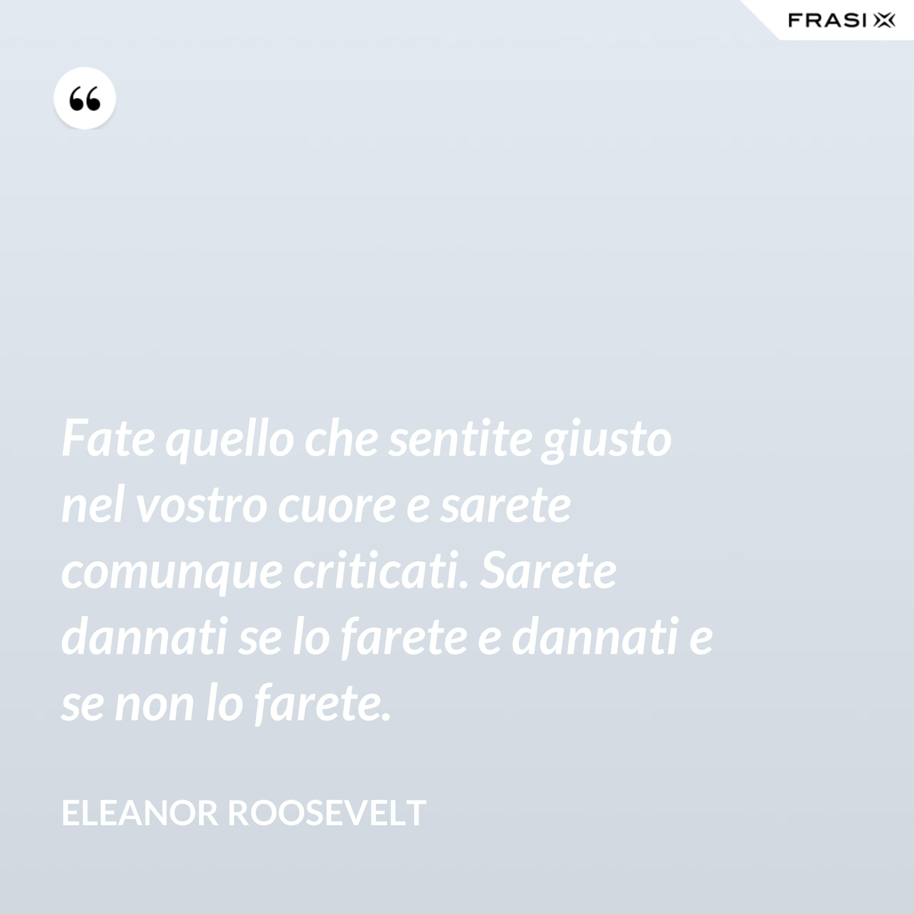 Fate quello che sentite giusto nel vostro cuore e sarete comunque criticati. Sarete dannati se lo farete e dannati e se non lo farete. - Eleanor Roosevelt