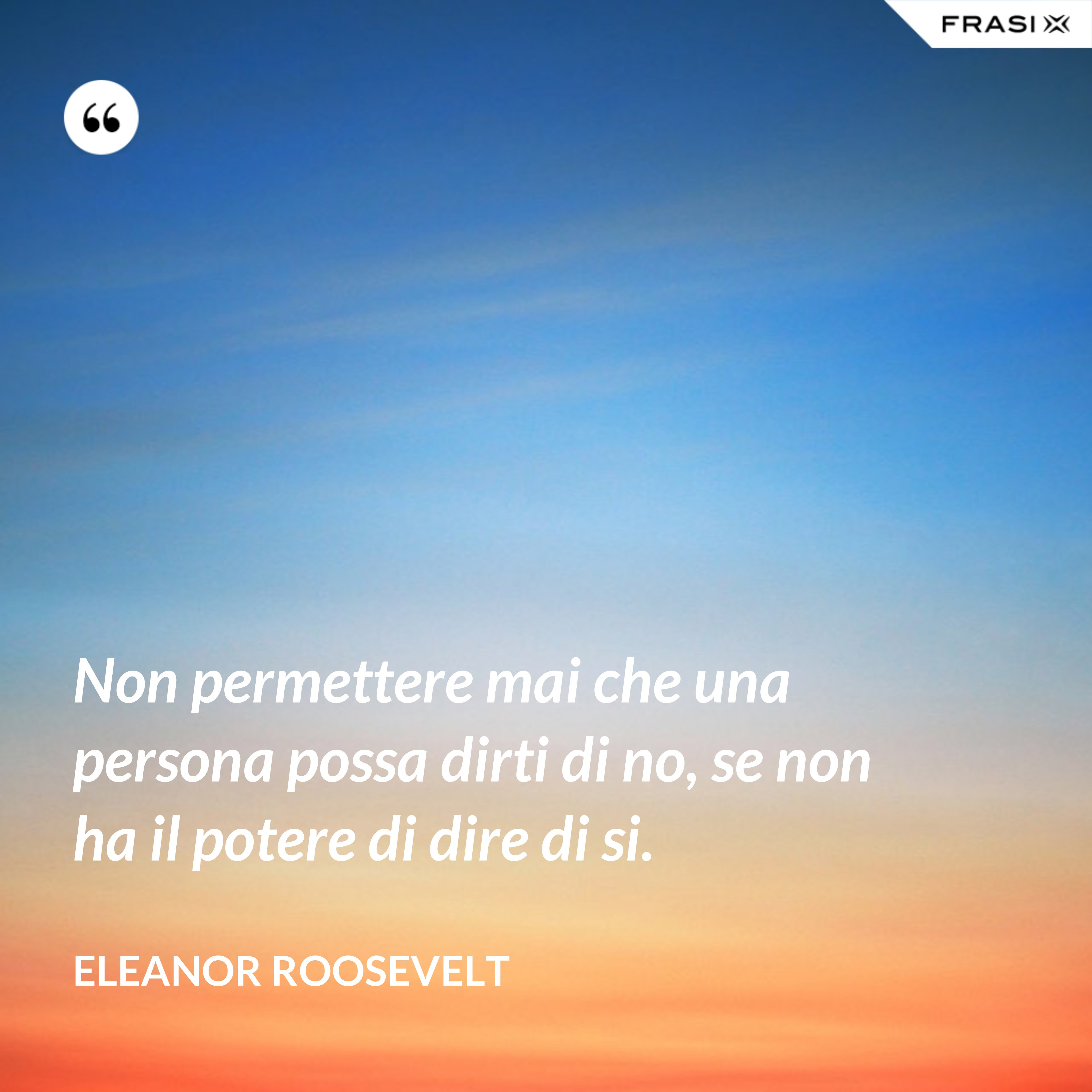 Non permettere mai che una persona possa dirti di no, se non ha il potere di dire di si. - Eleanor Roosevelt