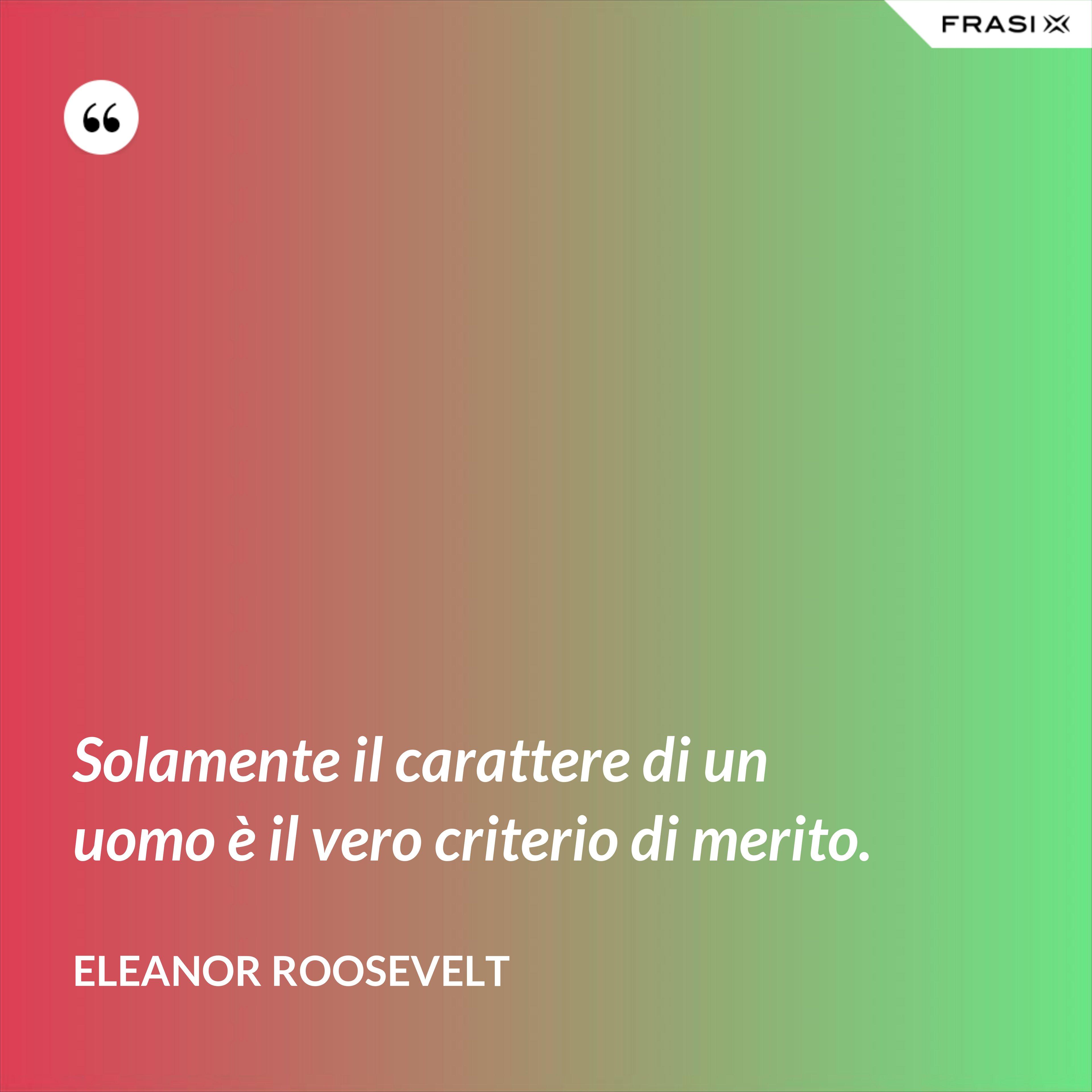 Solamente il carattere di un uomo è il vero criterio di merito. - Eleanor Roosevelt