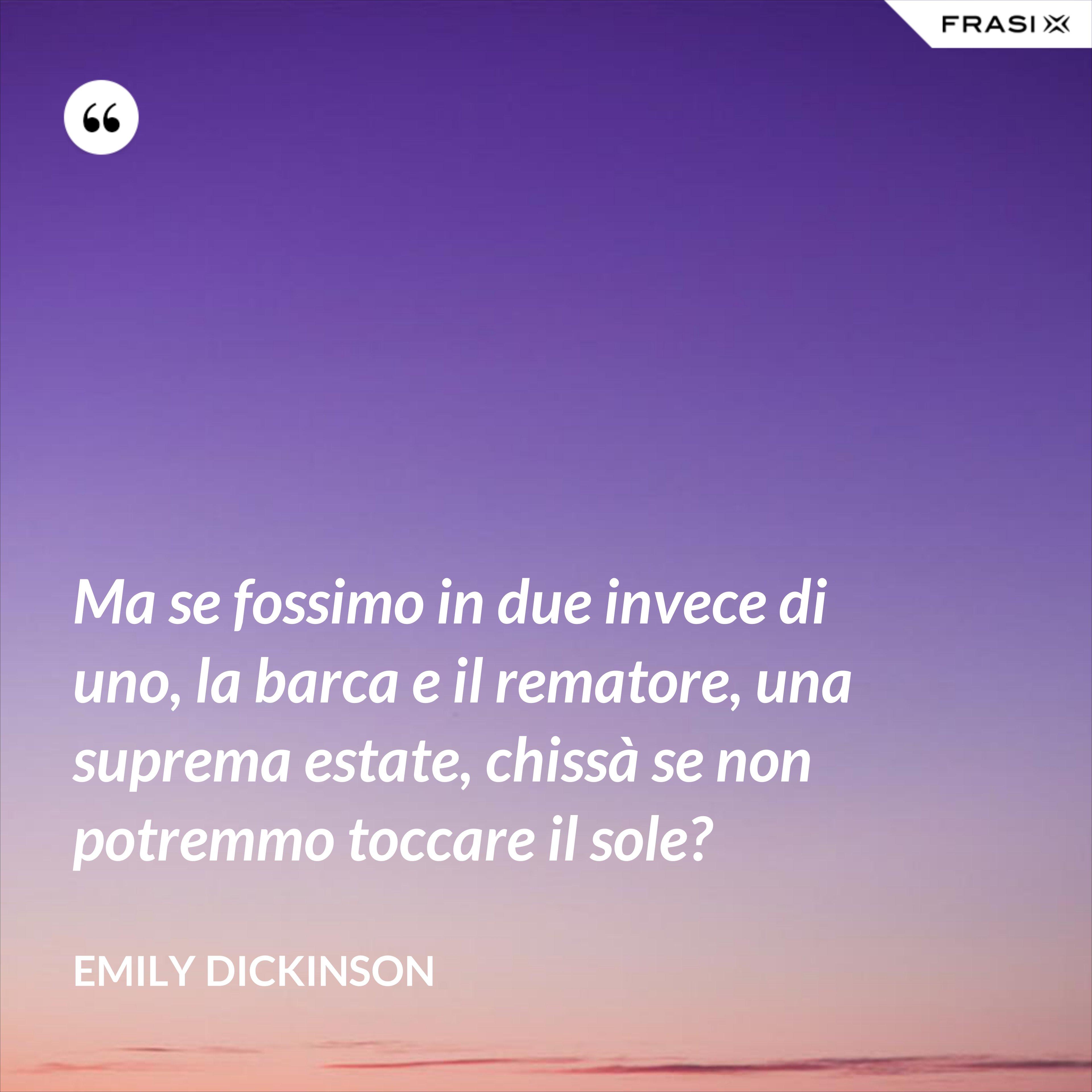 Ma se fossimo in due invece di uno, la barca e il rematore, una suprema estate, chissà se non potremmo toccare il sole? - Emily Dickinson