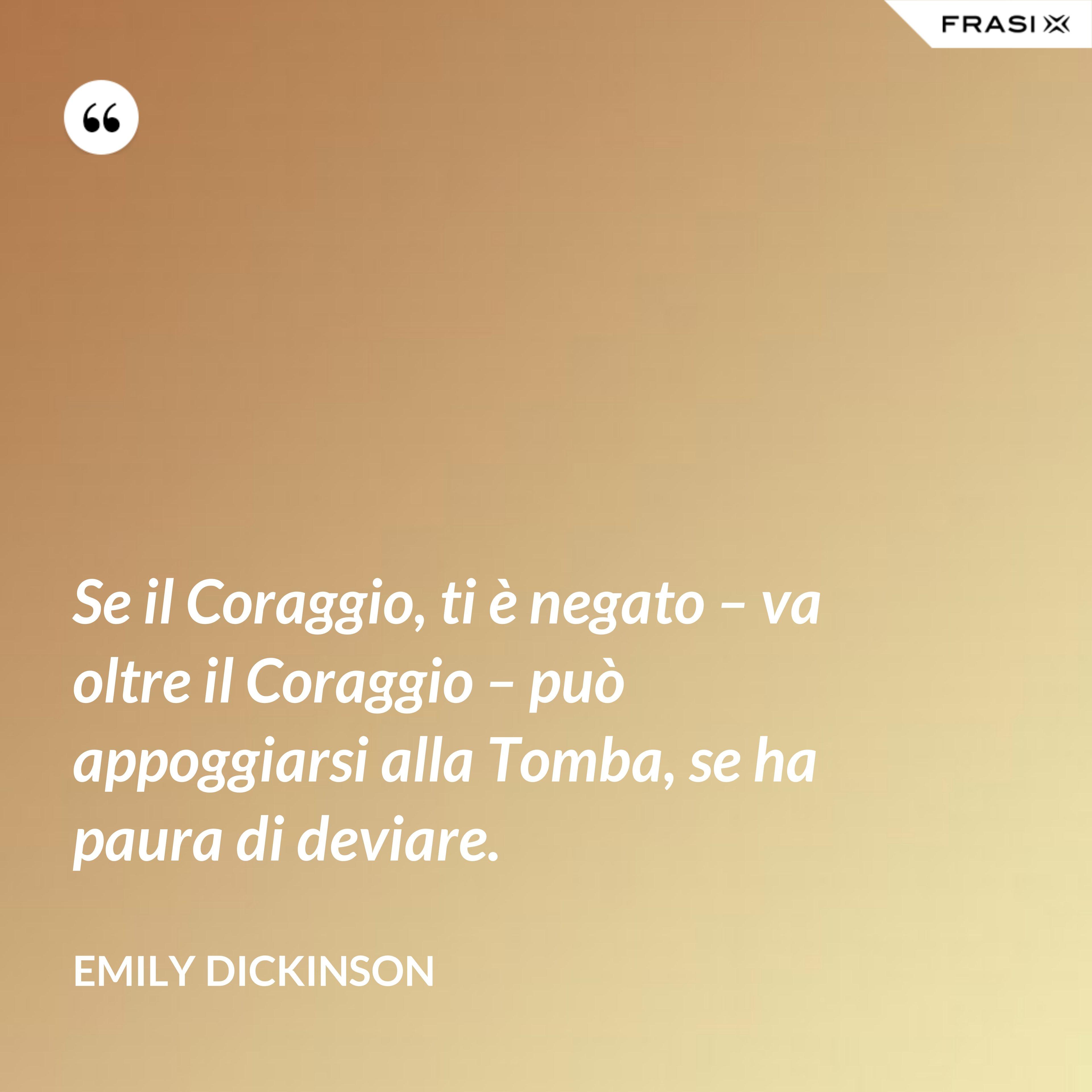 Se il Coraggio, ti è negato – va oltre il Coraggio – può appoggiarsi alla Tomba, se ha paura di deviare. - Emily Dickinson