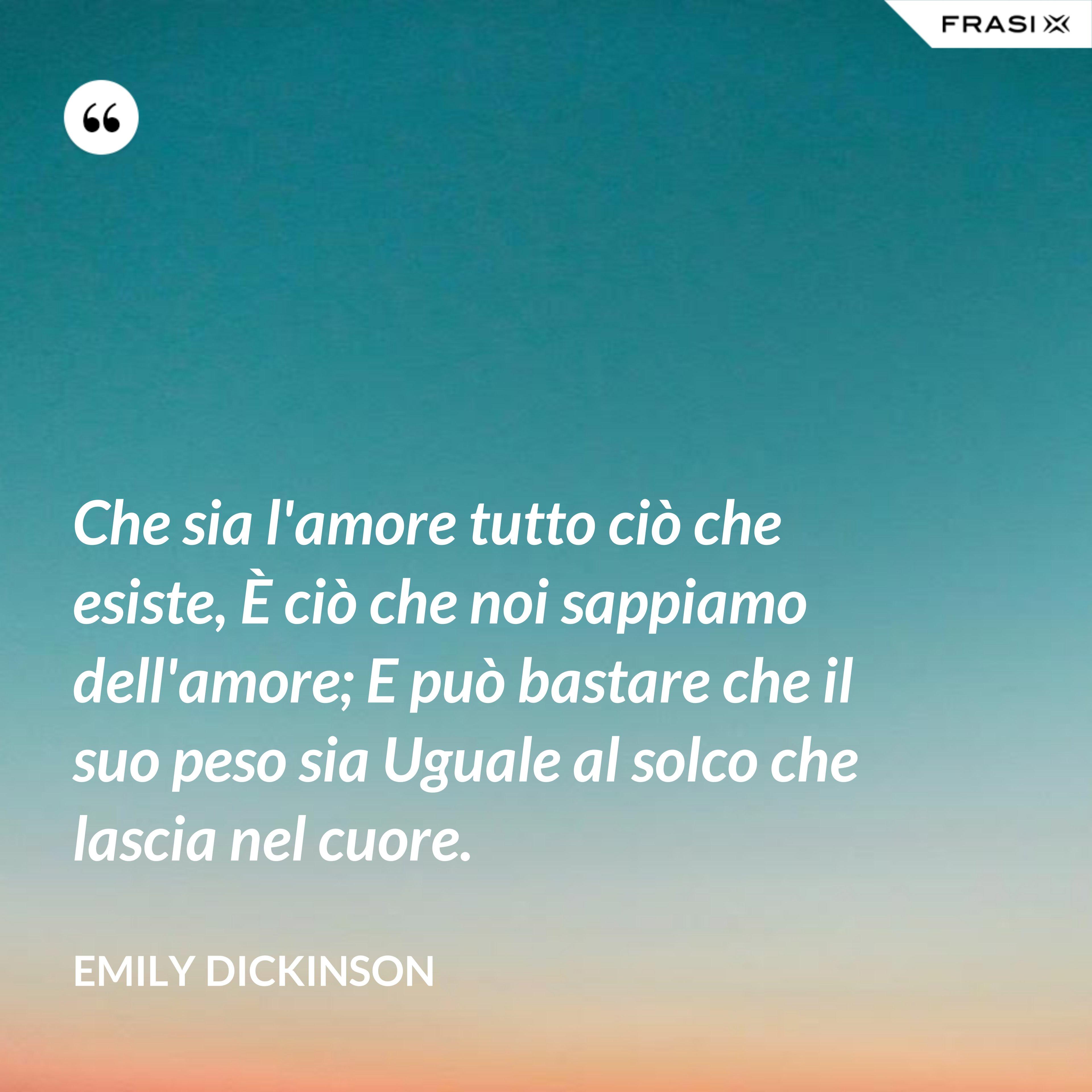Che sia l'amore tutto ciò che esiste, È ciò che noi sappiamo dell'amore; E può bastare che il suo peso sia Uguale al solco che lascia nel cuore. - Emily Dickinson