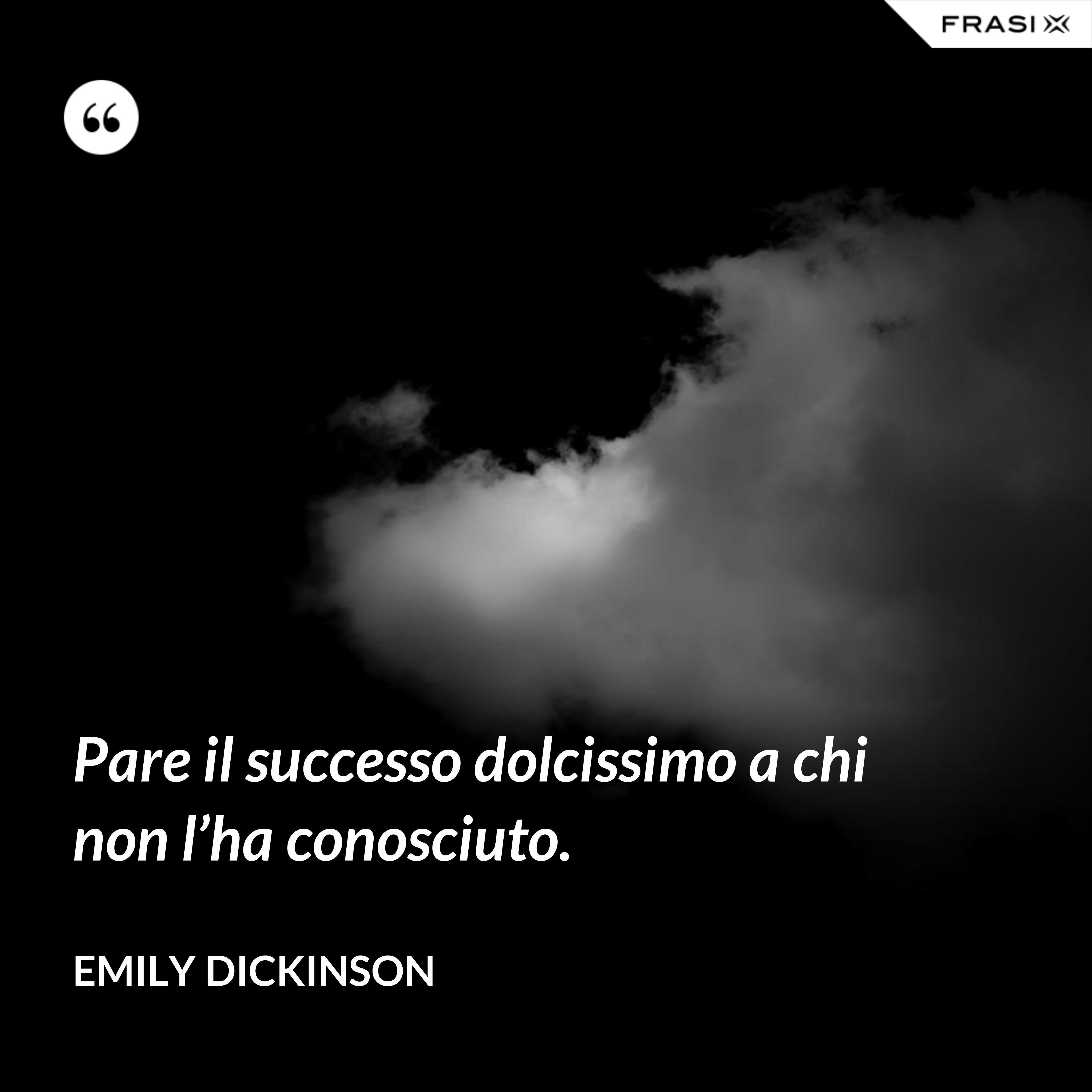 Pare il successo dolcissimo a chi non l'ha conosciuto. - Emily Dickinson