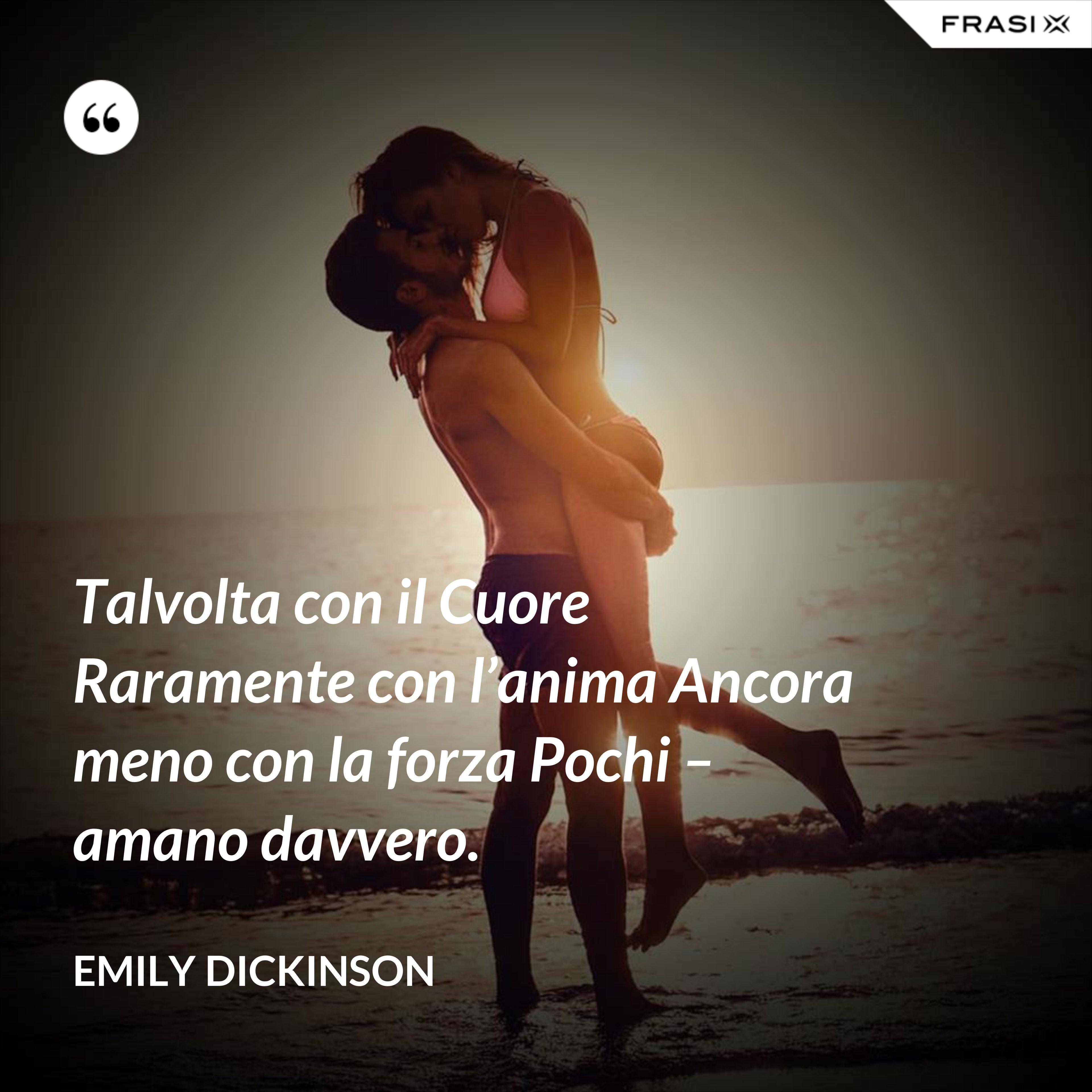 Talvolta con il Cuore Raramente con l'anima Ancora meno con la forza Pochi – amano davvero. - Emily Dickinson